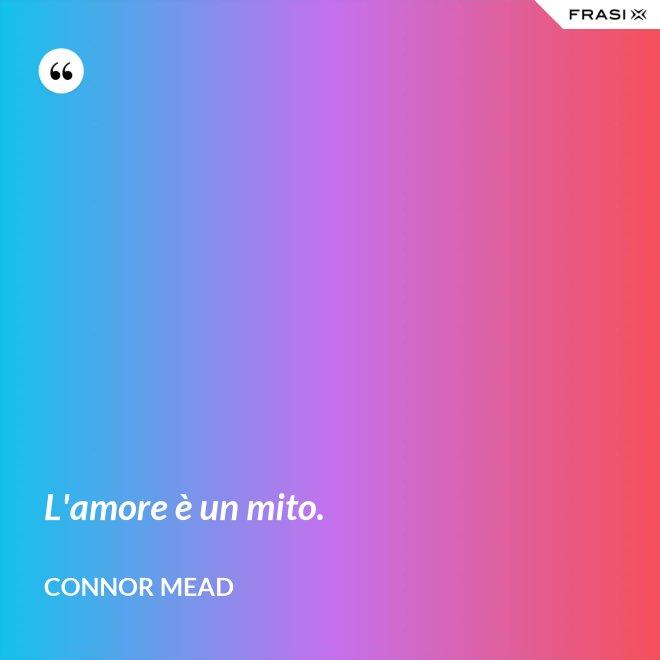 L'amore è un mito. - Connor Mead