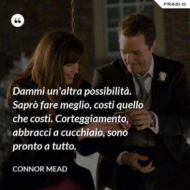 Dammi un'altra possibilità. Saprò fare meglio, costi quello che costi. Corteggiamento, abbracci a cucchiaio, sono pronto a tutto. - Connor Mead