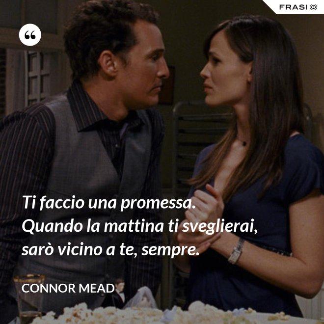 Ti faccio una promessa. Quando la mattina ti sveglierai, sarò vicino a te, sempre. - Connor Mead