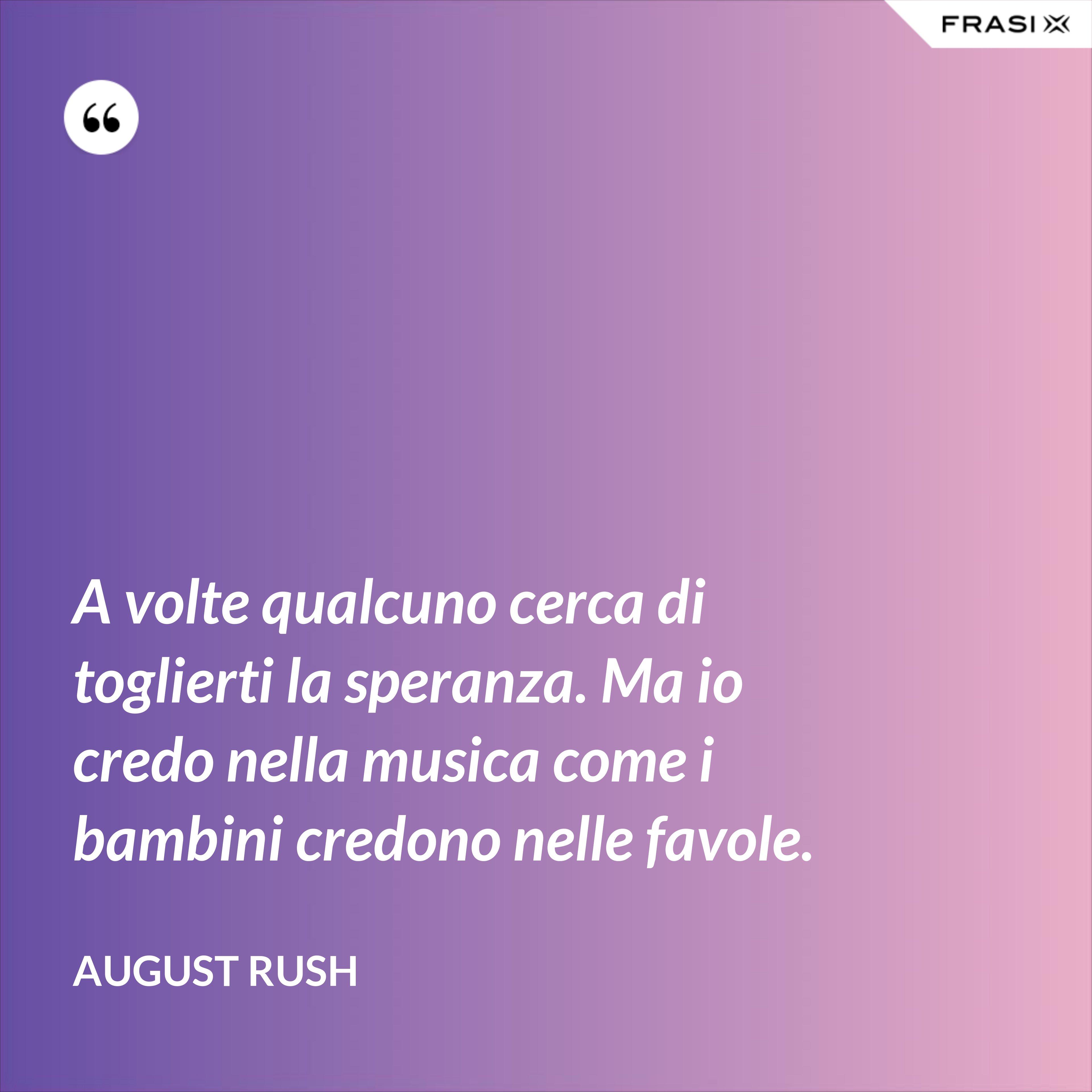 A volte qualcuno cerca di toglierti la speranza. Ma io credo nella musica come i bambini credono nelle favole. - August Rush