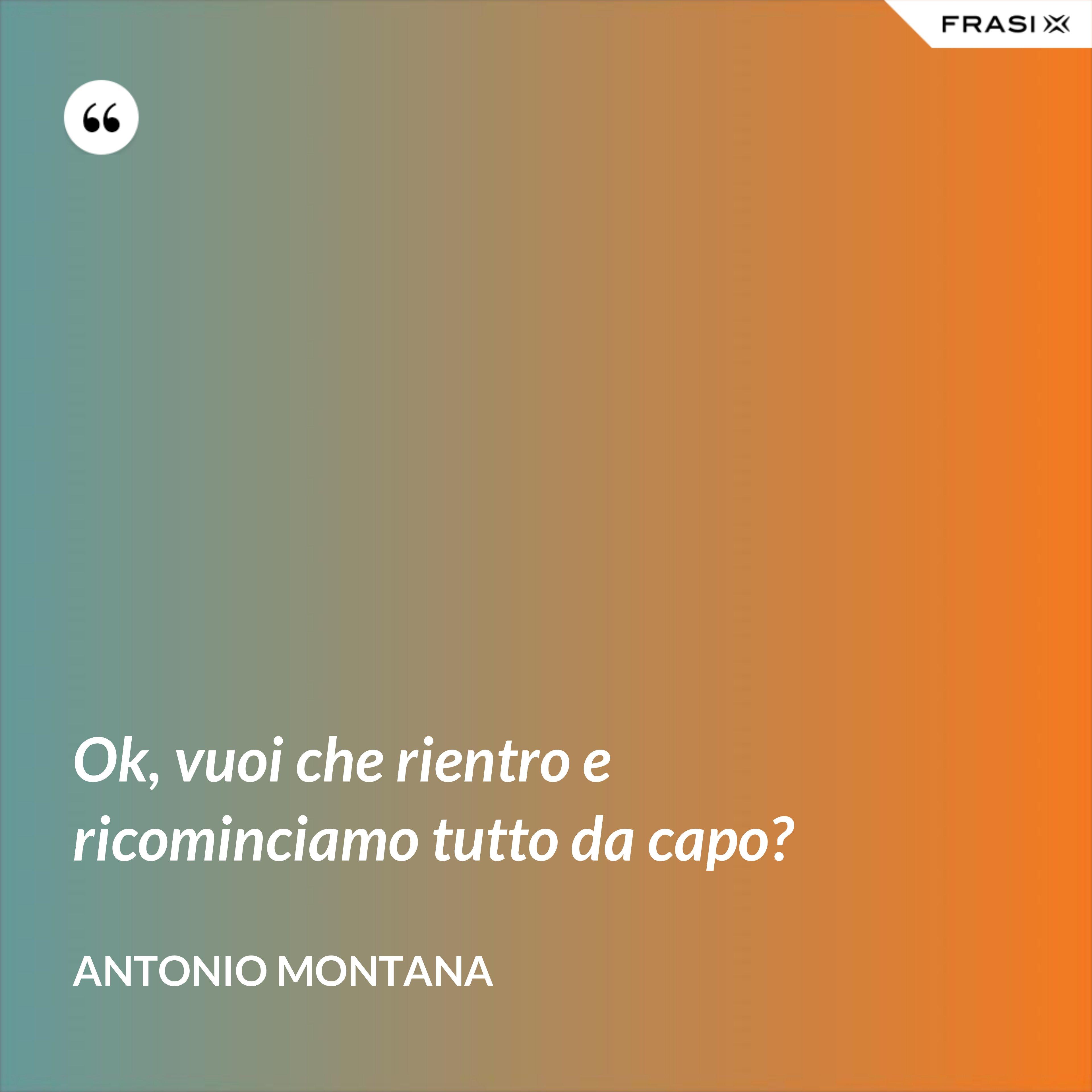 Ok, vuoi che rientro e ricominciamo tutto da capo? - Antonio Montana