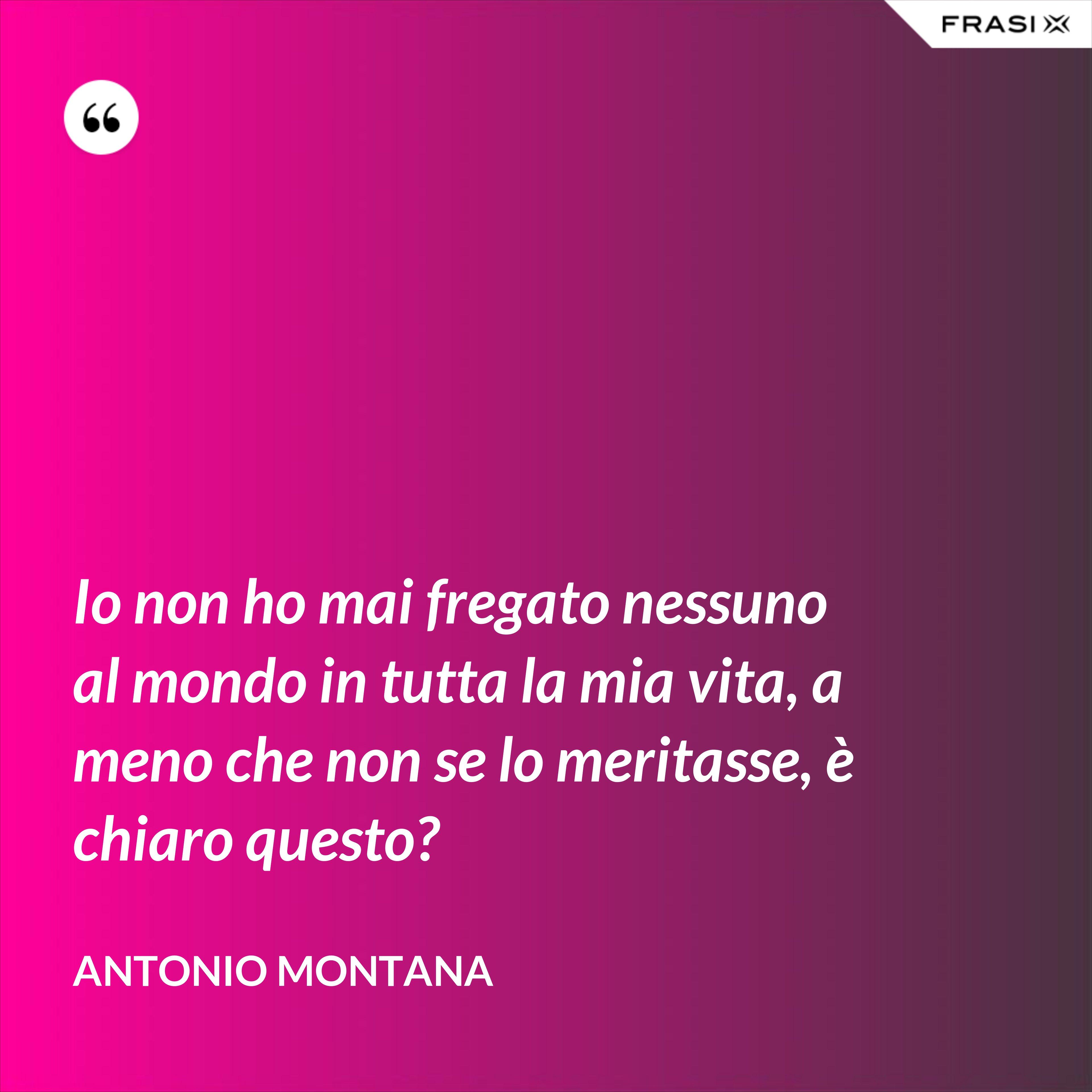 Io non ho mai fregato nessuno al mondo in tutta la mia vita, a meno che non se lo meritasse, è chiaro questo? - Antonio Montana