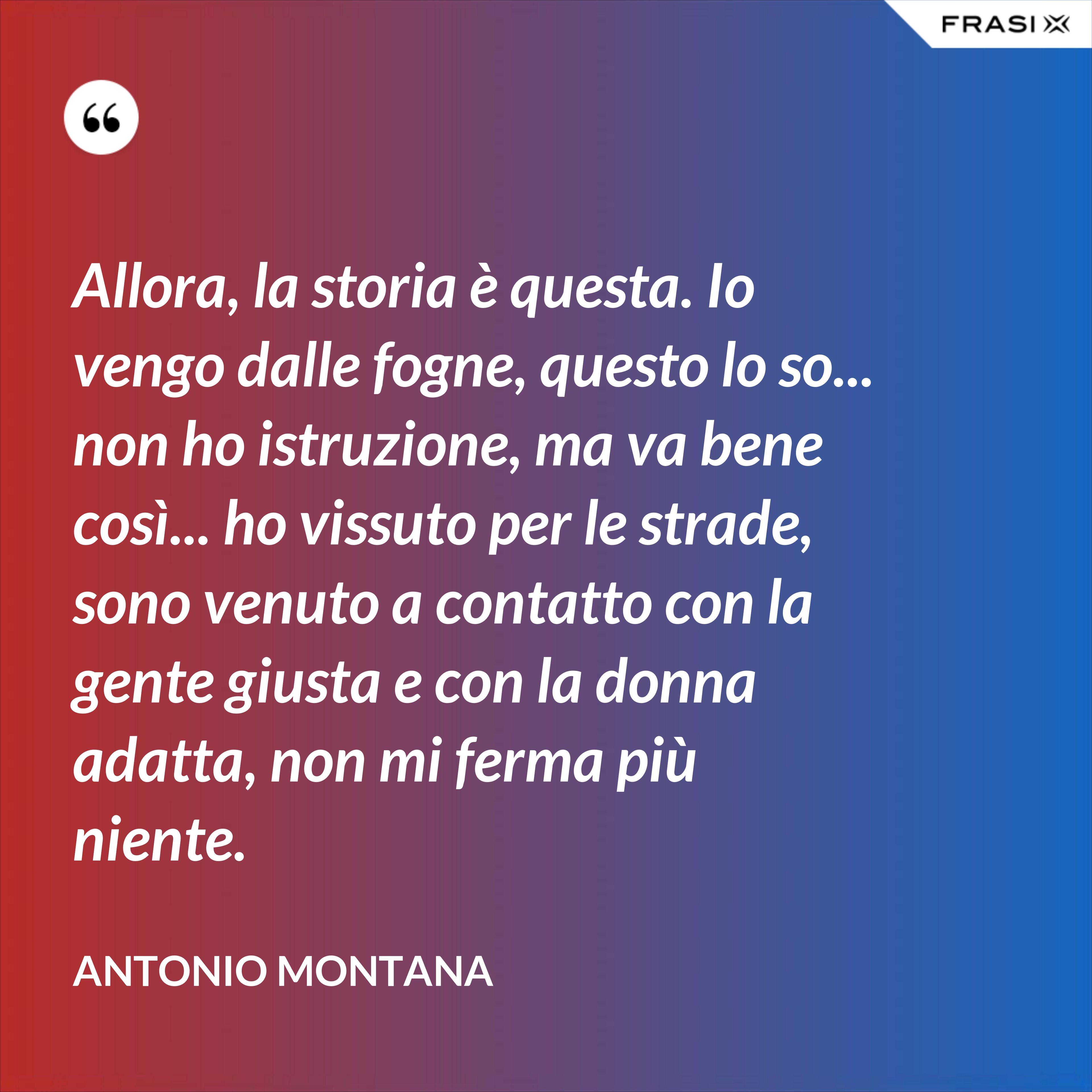 Allora, la storia è questa. Io vengo dalle fogne, questo lo so... non ho istruzione, ma va bene così... ho vissuto per le strade, sono venuto a contatto con la gente giusta e con la donna adatta, non mi ferma più niente. - Antonio Montana