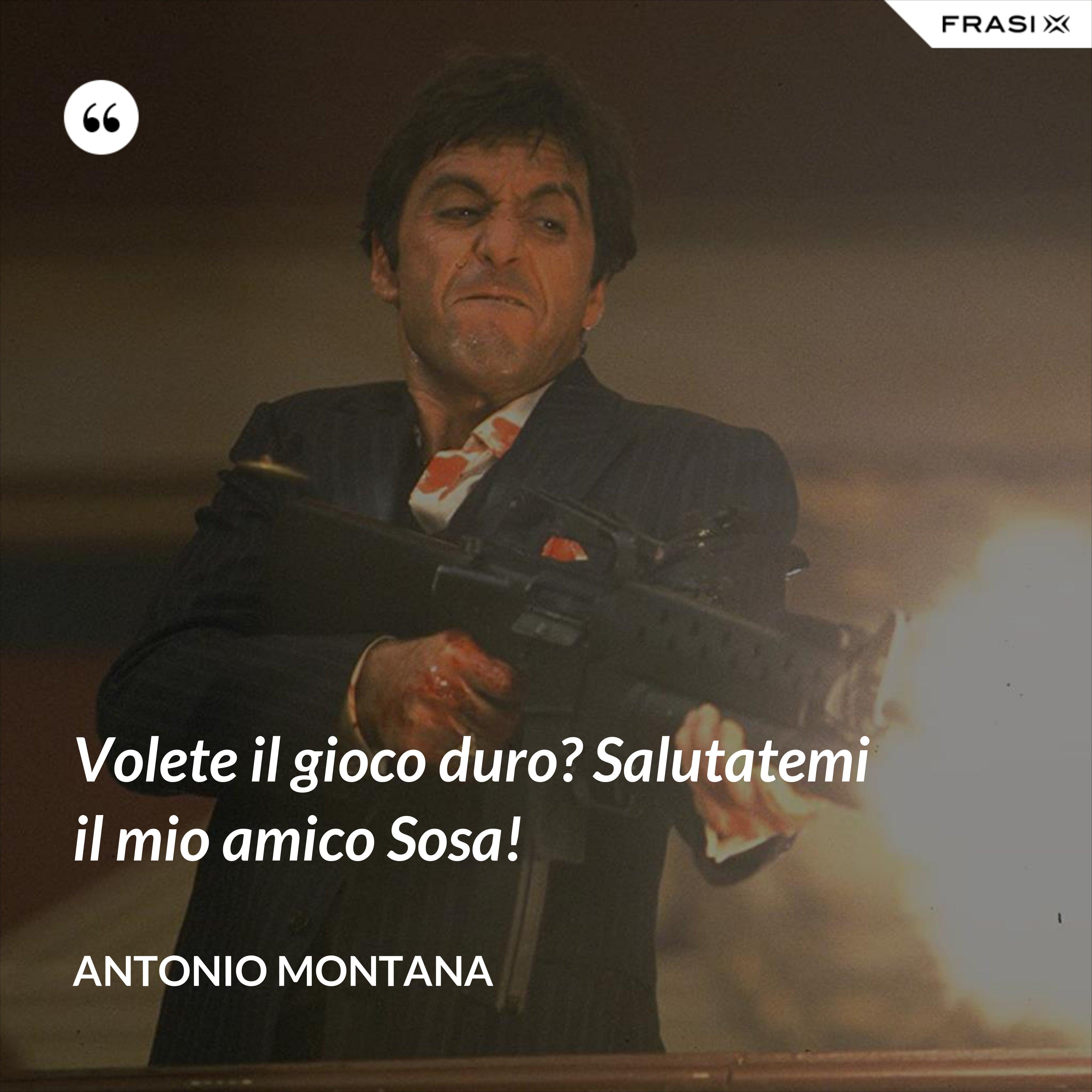 Volete il gioco duro? Salutatemi il mio amico Sosa! - Antonio Montana