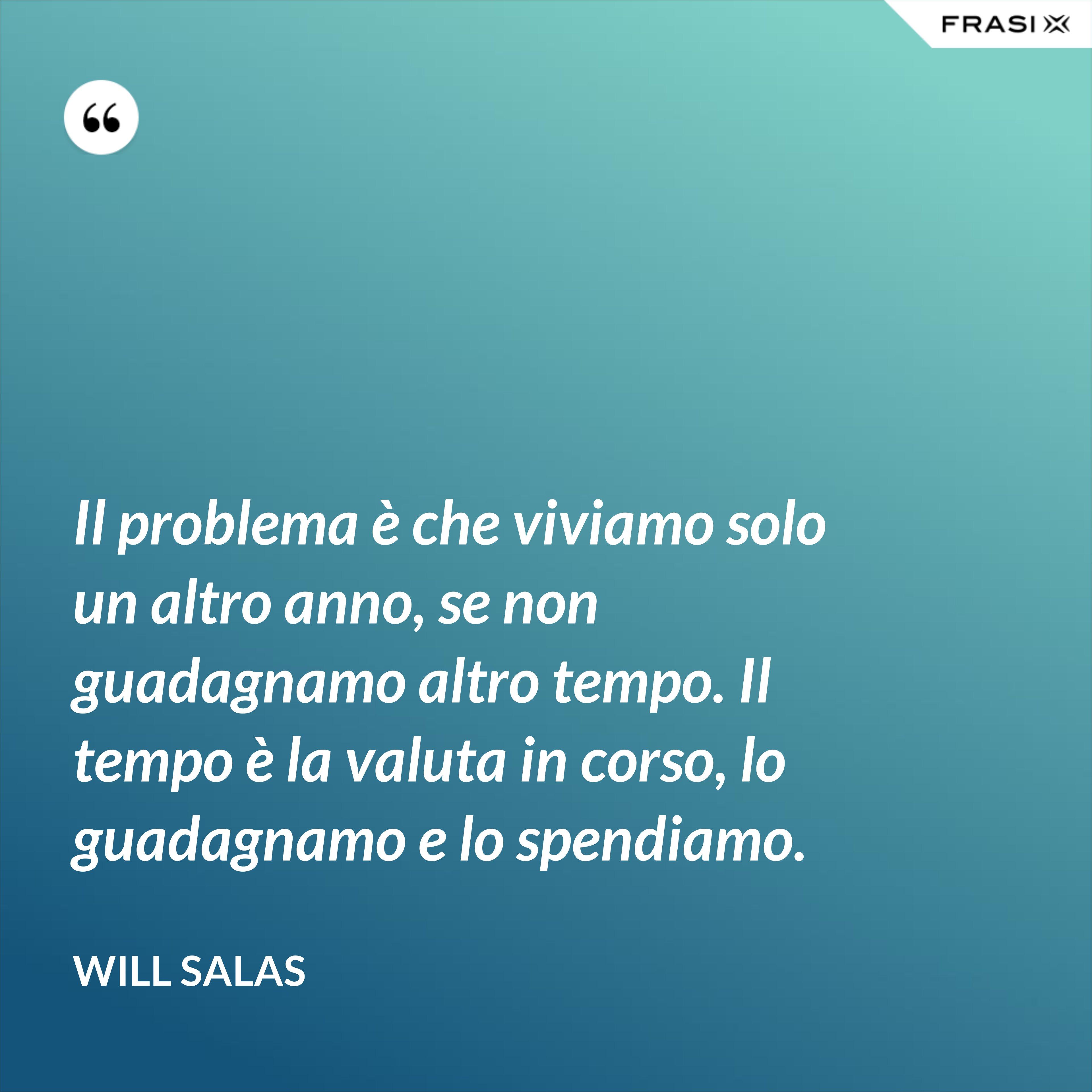 Il problema è che viviamo solo un altro anno, se non guadagnamo altro tempo. Il tempo è la valuta in corso, lo guadagnamo e lo spendiamo. - Will Salas