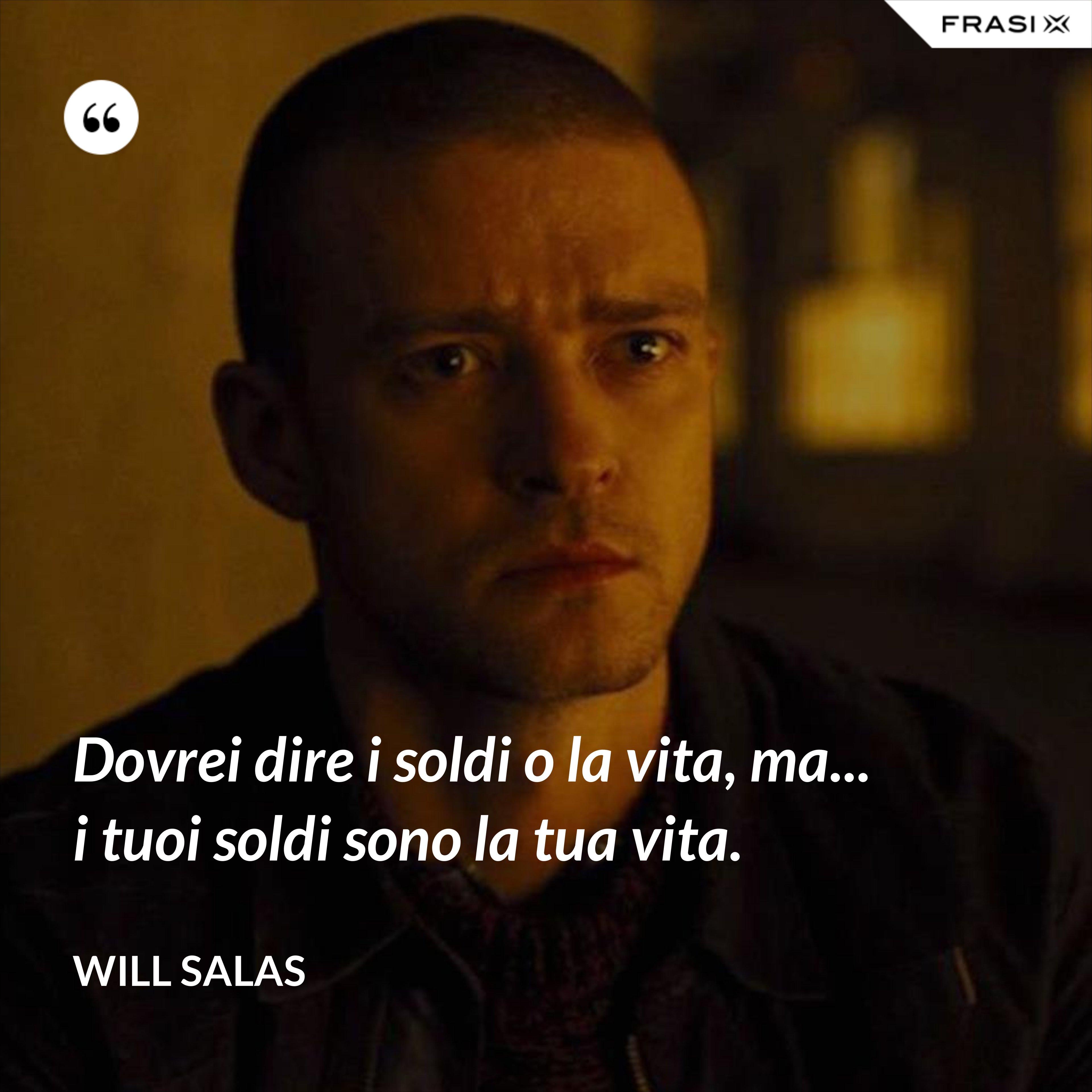 Dovrei dire i soldi o la vita, ma... i tuoi soldi sono la tua vita. - Will Salas