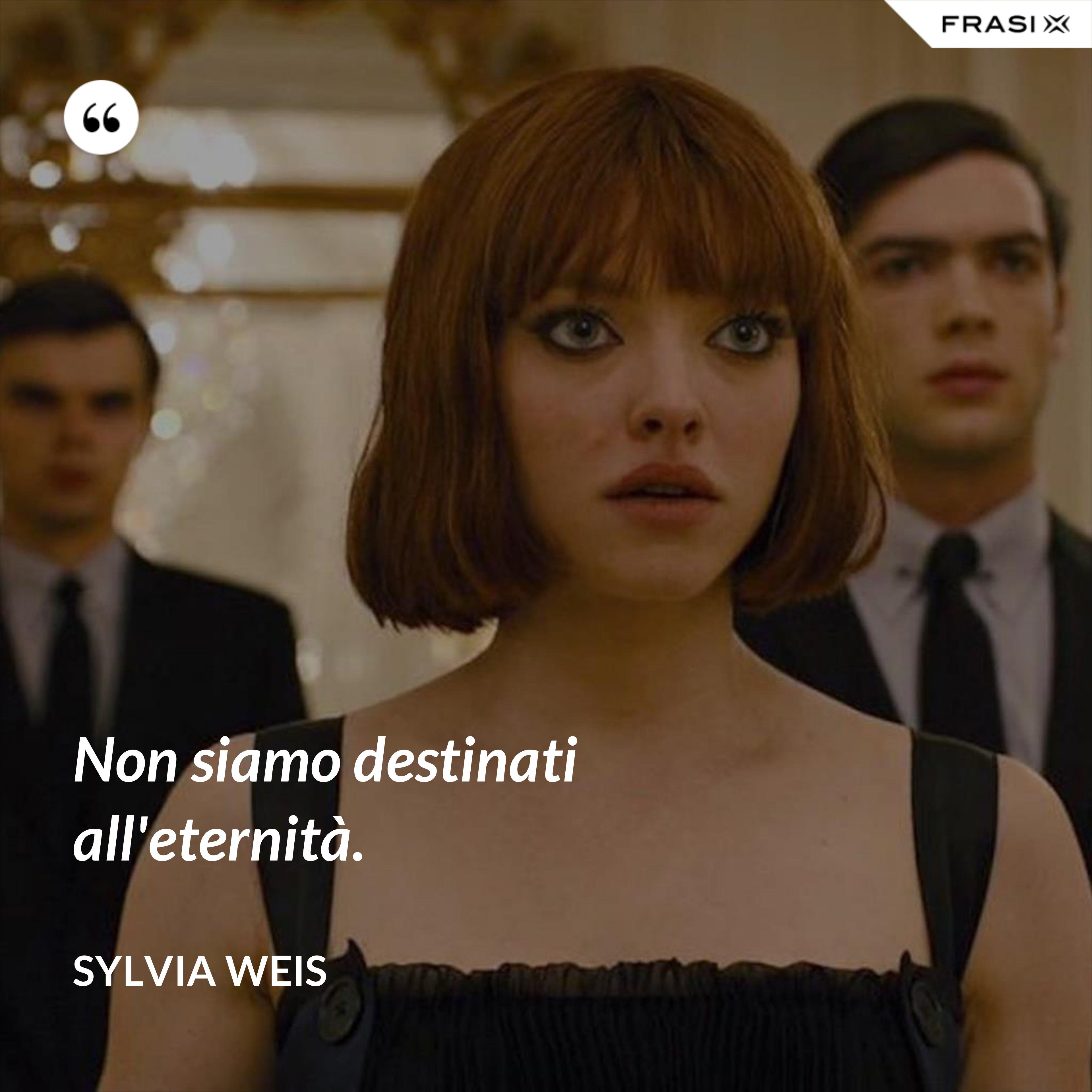 Non siamo destinati all'eternità. - Sylvia Weis