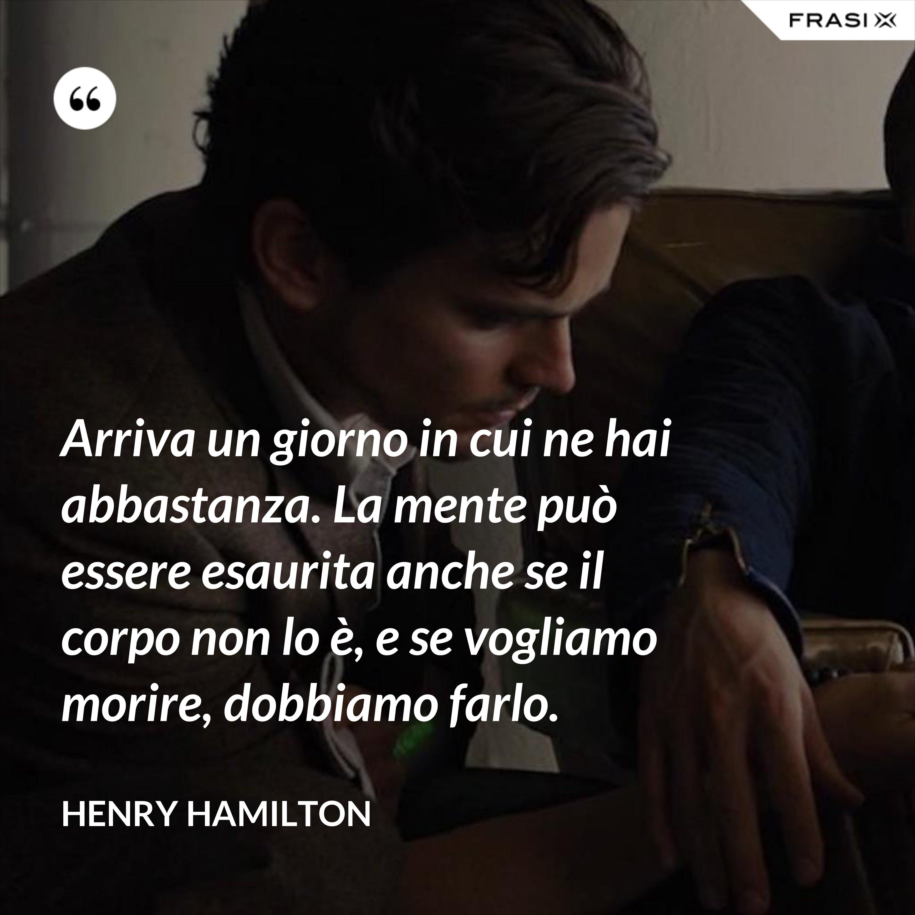 Arriva un giorno in cui ne hai abbastanza. La mente può essere esaurita anche se il corpo non lo è, e se vogliamo morire, dobbiamo farlo. - Henry Hamilton