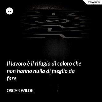Il lavoro è il rifugio di coloro che non hanno nulla di meglio da fare. - Oscar Wilde