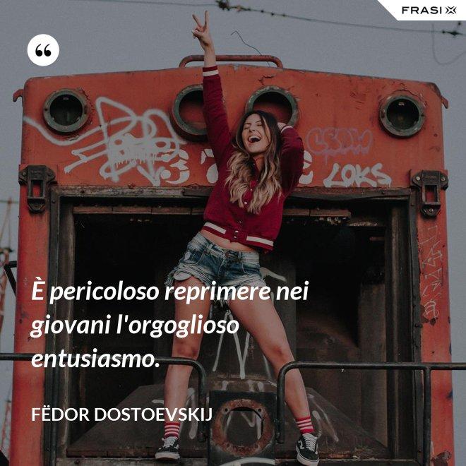 È pericoloso reprimere nei giovani l'orgoglioso entusiasmo. - Fëdor Dostoevskij