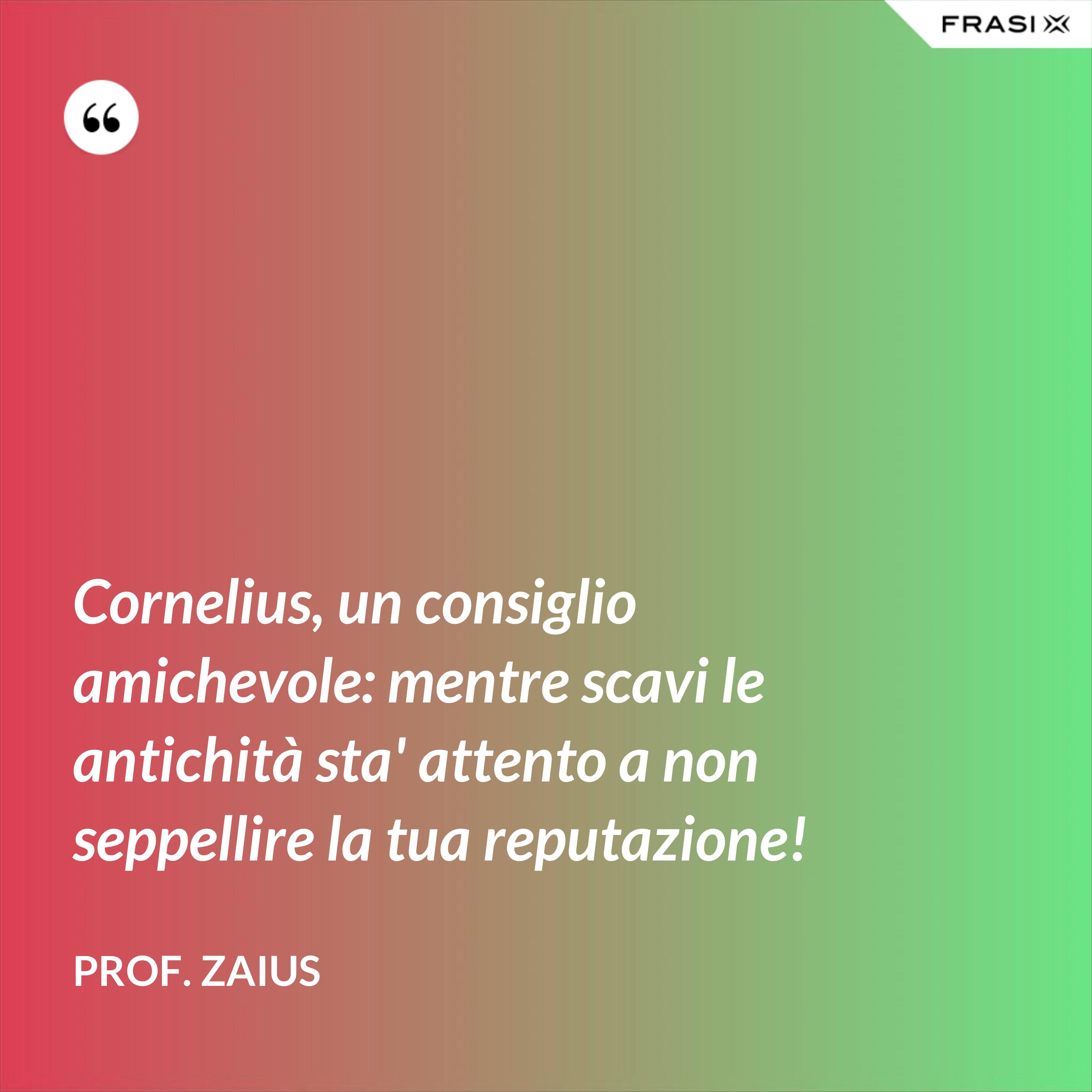 Cornelius, un consiglio amichevole: mentre scavi le antichità sta' attento a non seppellire la tua reputazione! - Prof. Zaius