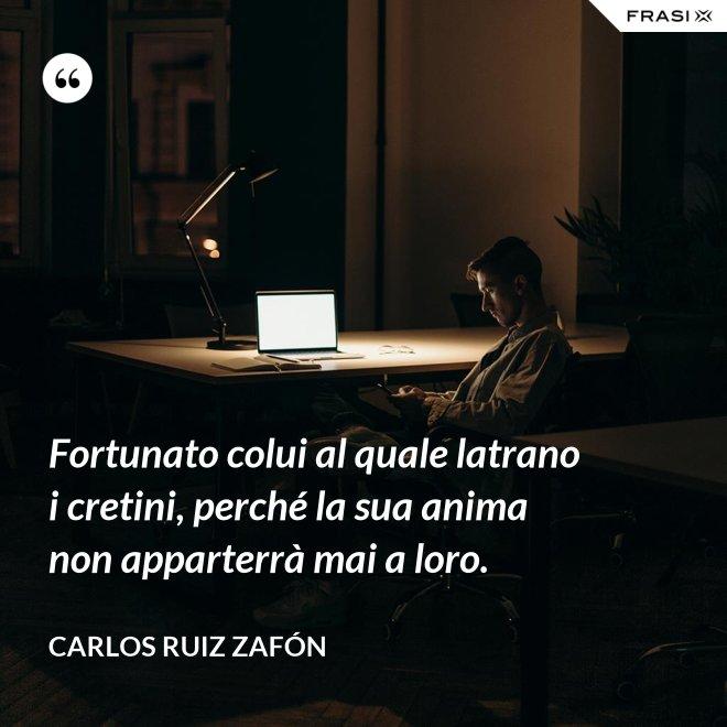 Fortunato colui al quale latrano i cretini, perché la sua anima non apparterrà mai a loro. - Carlos Ruiz Zafón