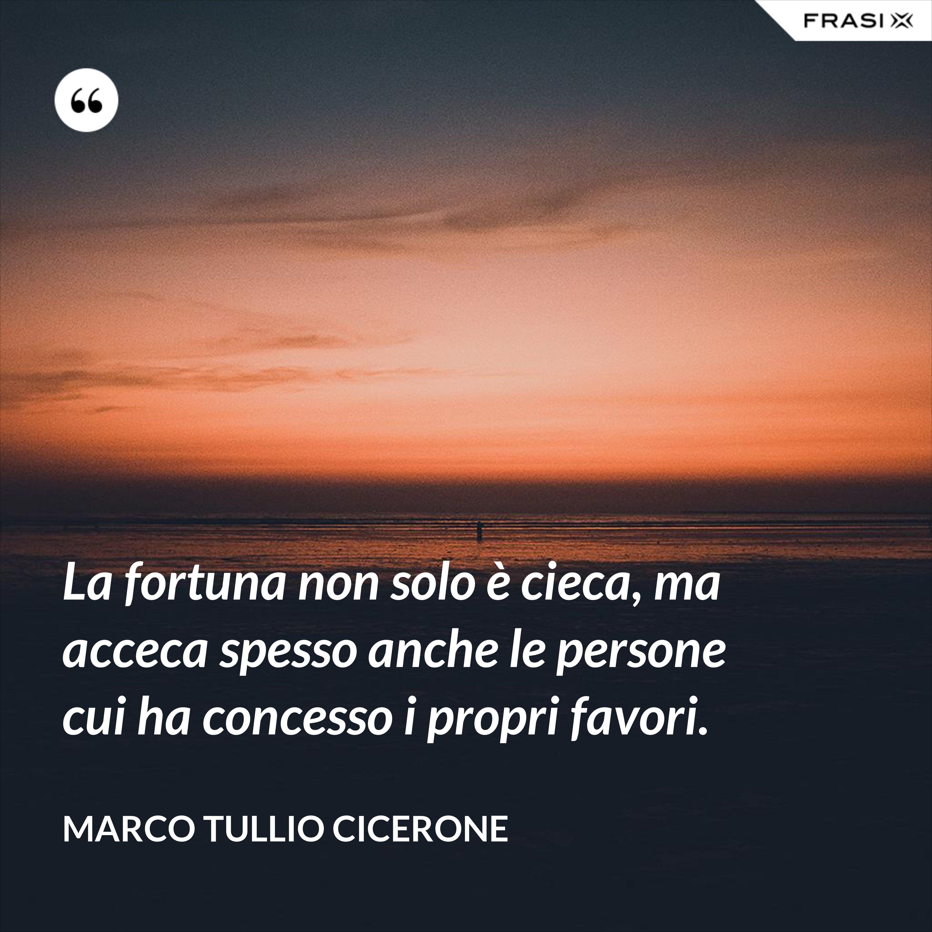 La fortuna non solo è cieca, ma acceca spesso anche le persone cui ha concesso i propri favori. - Marco Tullio Cicerone