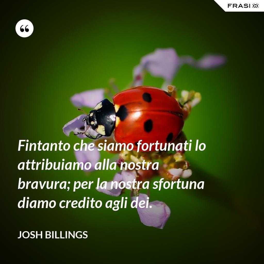 Fintanto che siamo fortunati lo attribuiamo alla nostra bravura; per la nostra sfortuna diamo credito agli dei. - Josh Billings