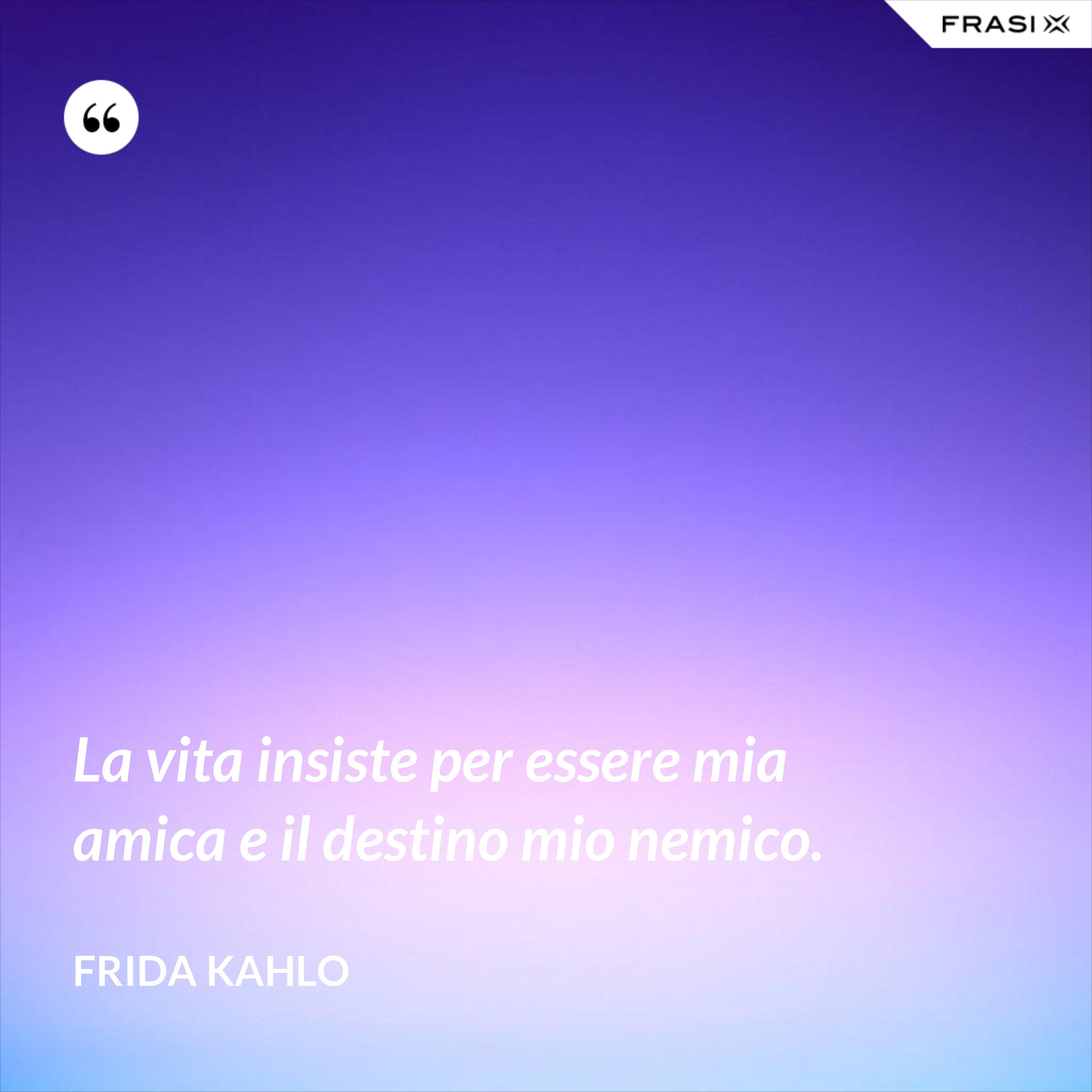 La vita insiste per essere mia amica e il destino mio nemico. - Frida Kahlo
