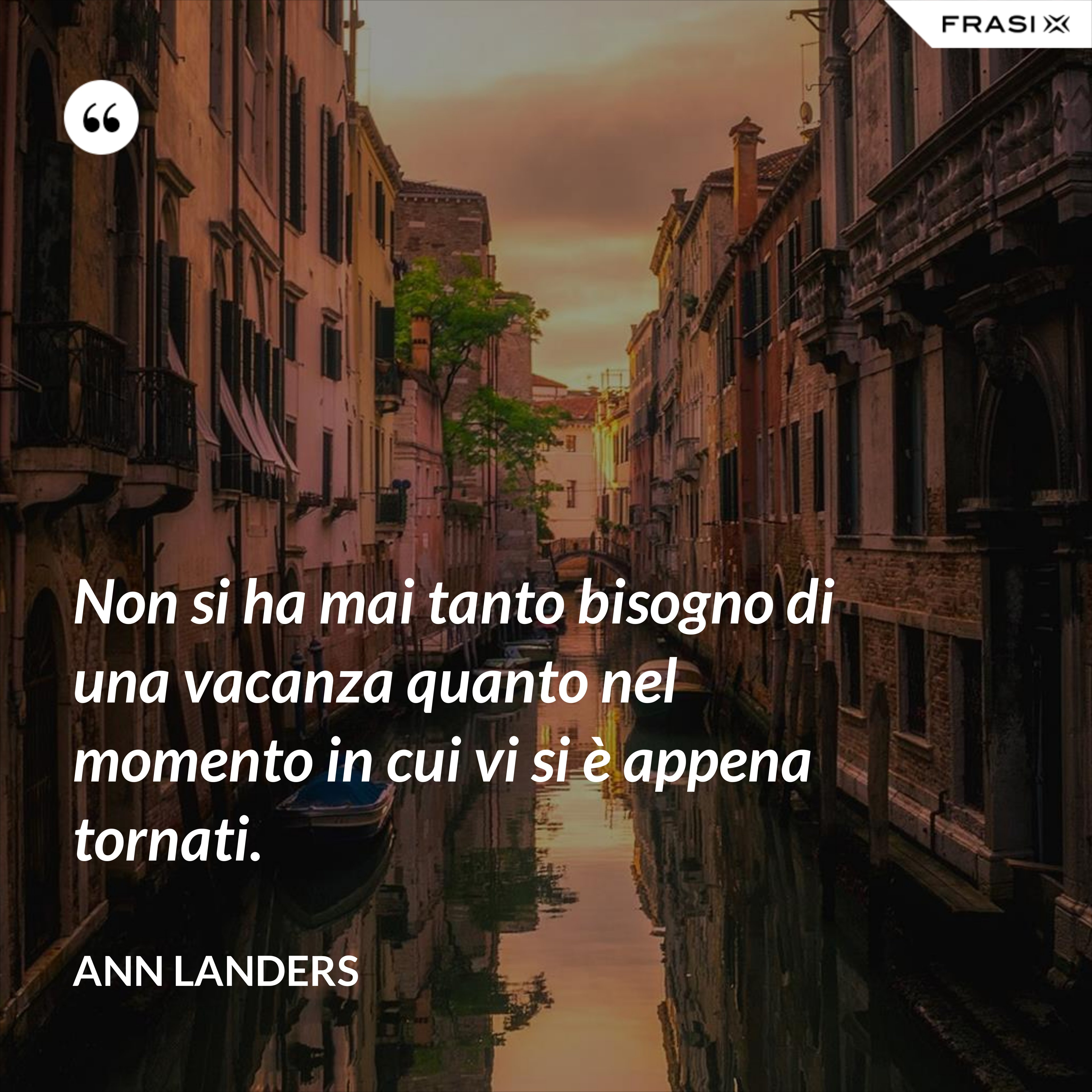 Non si ha mai tanto bisogno di una vacanza quanto nel momento in cui vi si è appena tornati. - Ann Landers