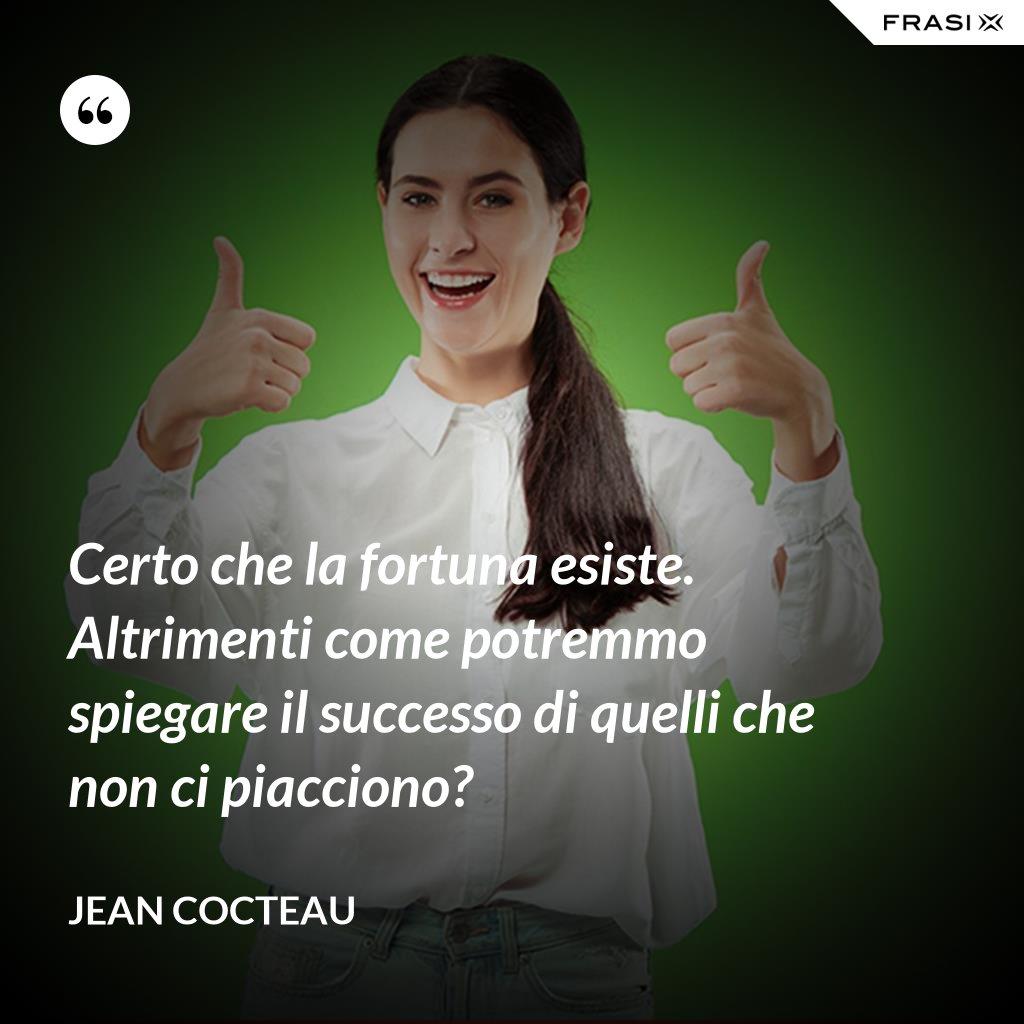 Certo che la fortuna esiste. Altrimenti come potremmo spiegare il successo di quelli che non ci piacciono? - Jean Cocteau