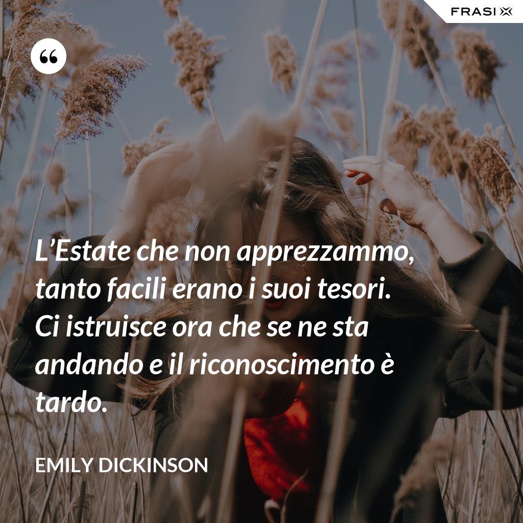 L'Estate che non apprezzammo, tanto facili erano i suoi tesori. Ci istruisce ora che se ne sta andando e il riconoscimento è tardo. - Emily Dickinson