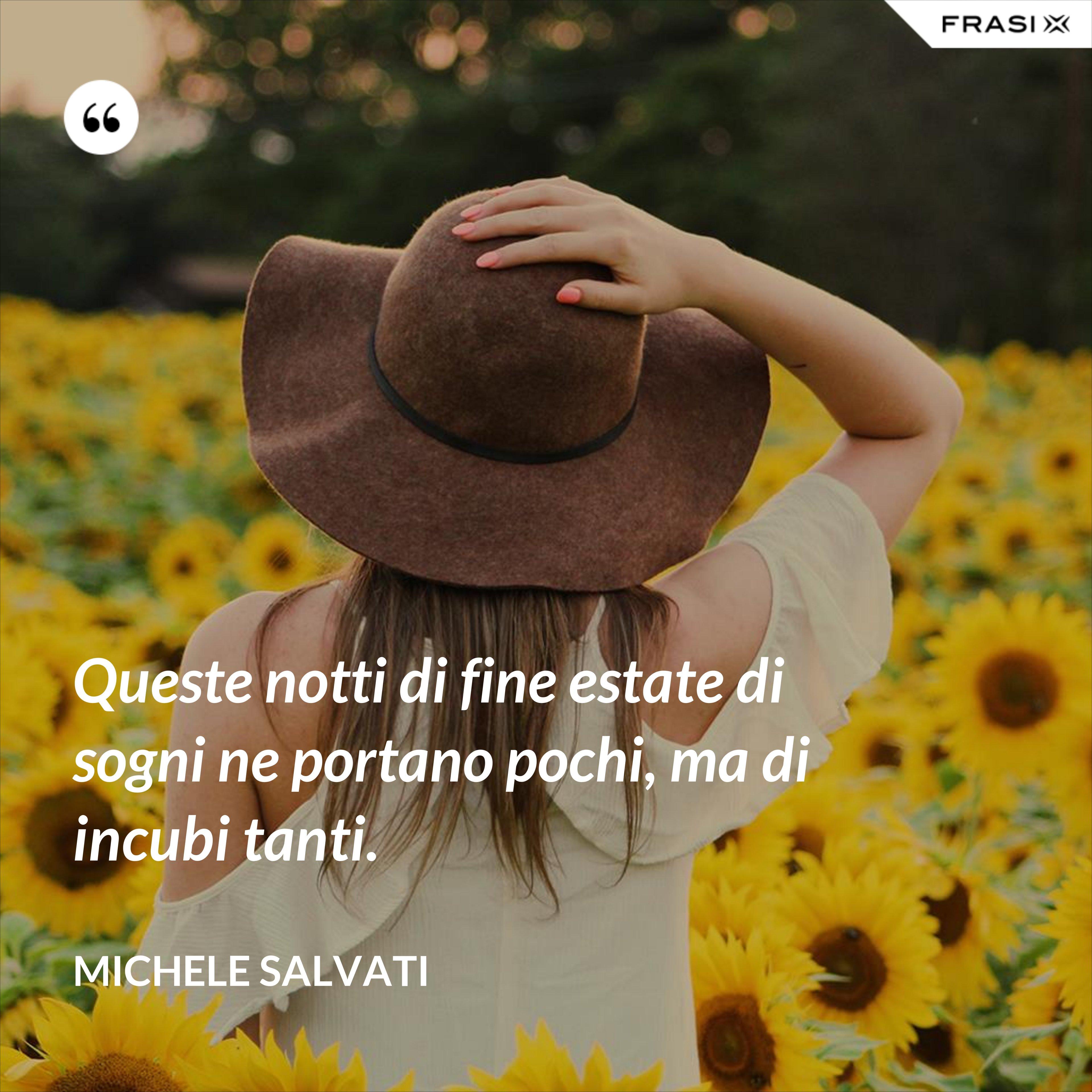 Queste notti di fine estate di sogni ne portano pochi, ma di incubi tanti. - Michele Salvati