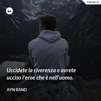 Uccidete la riverenza e avrete ucciso l'eroe che è nell'uomo. - Ayn Rand