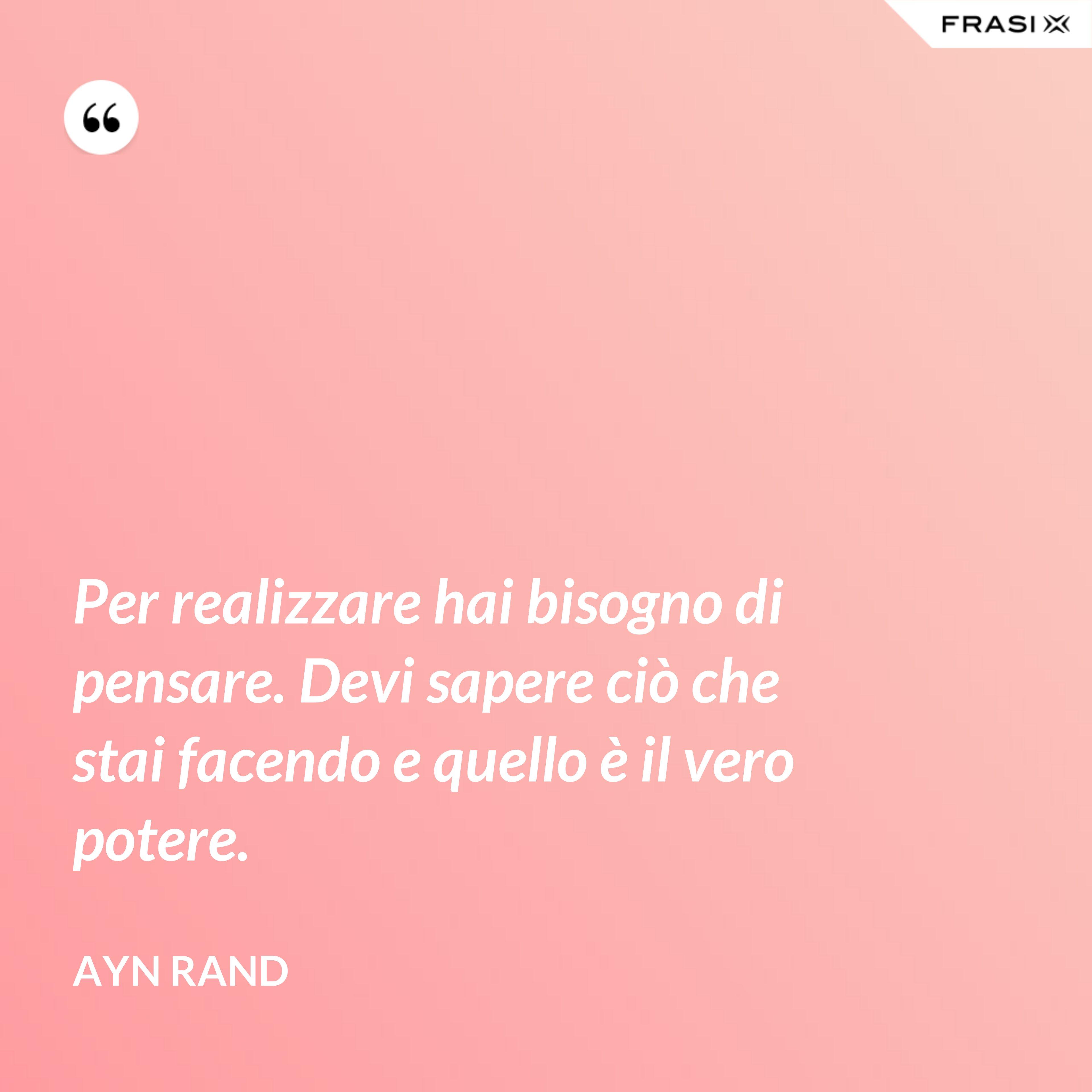 Per realizzare hai bisogno di pensare. Devi sapere ciò che stai facendo e quello è il vero potere. - Ayn Rand