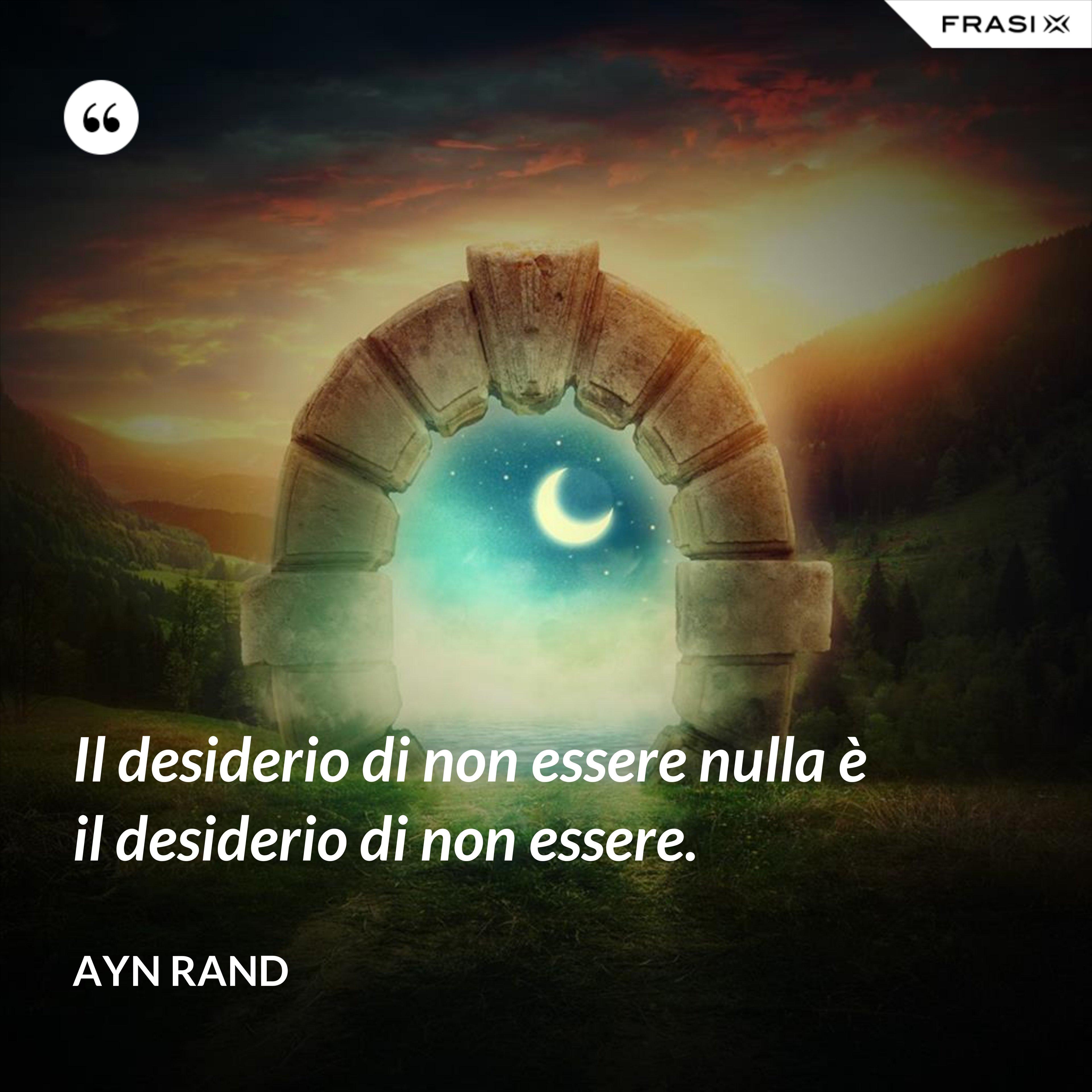 Il desiderio di non essere nulla è il desiderio di non essere. - Ayn Rand