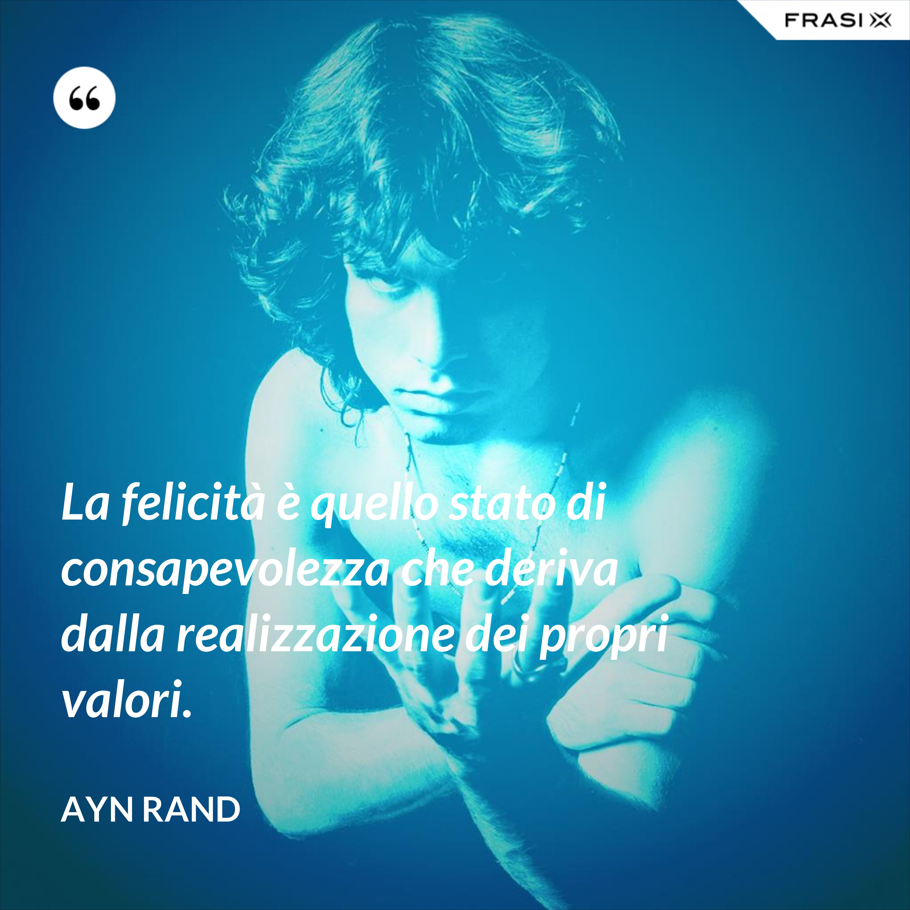 La felicità è quello stato di consapevolezza che deriva dalla realizzazione dei propri valori. - Ayn Rand