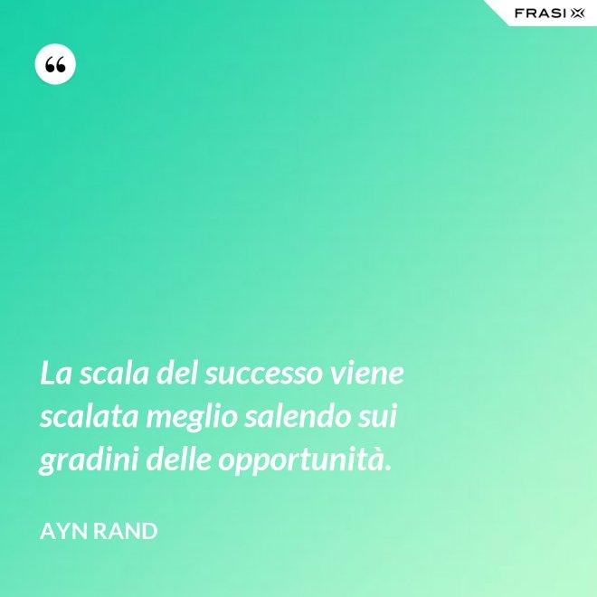 La scala del successo viene scalata meglio salendo sui gradini delle opportunità. - Ayn Rand