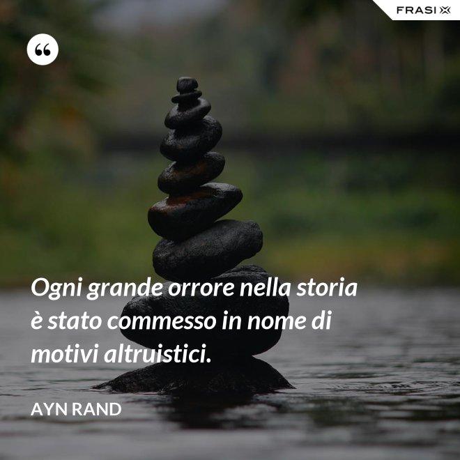 Ogni grande orrore nella storia è stato commesso in nome di motivi altruistici. - Ayn Rand