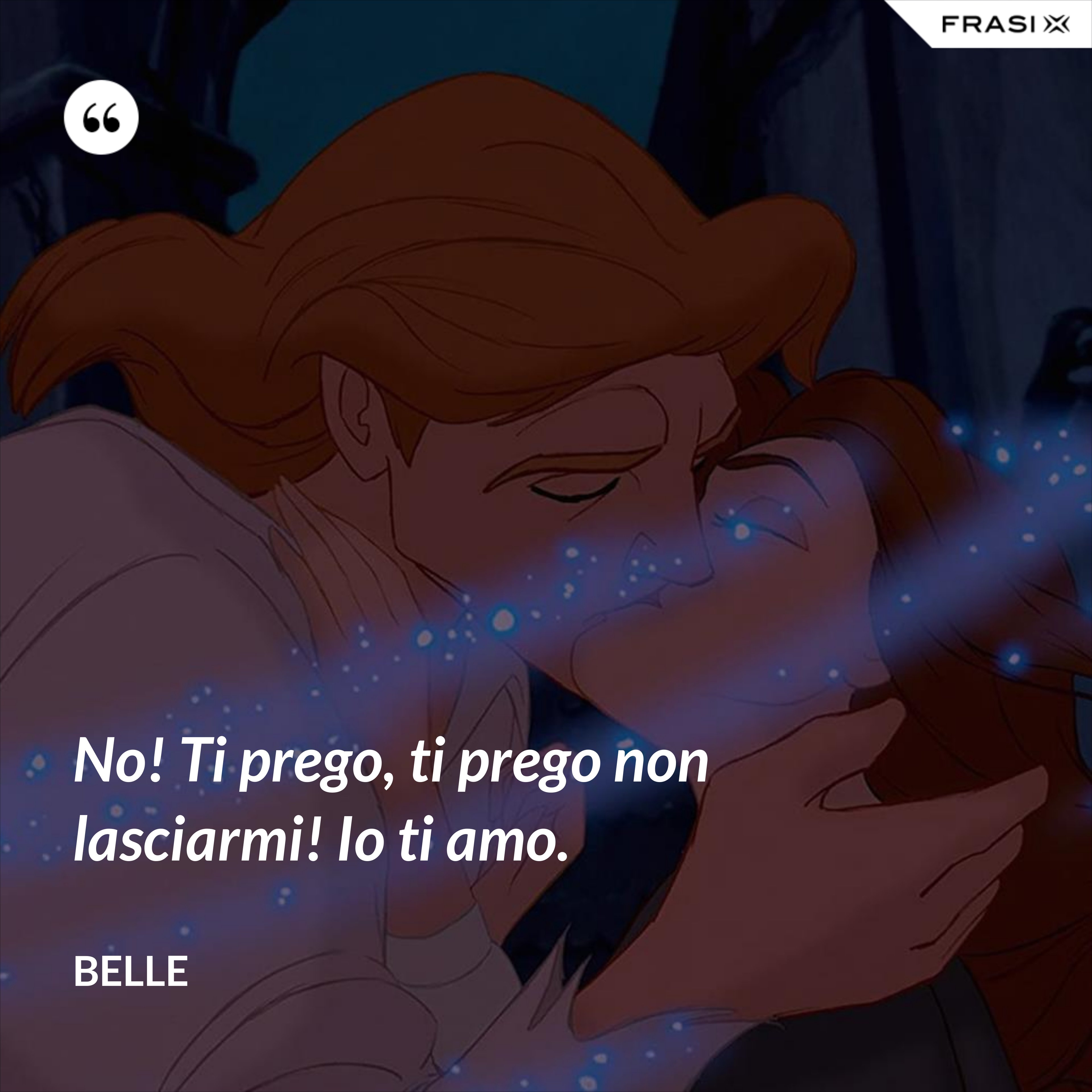 No! Ti prego, ti prego non lasciarmi! Io ti amo. - Belle