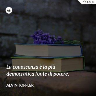 La conoscenza è la più democratica fonte di potere. - Alvin Toffler