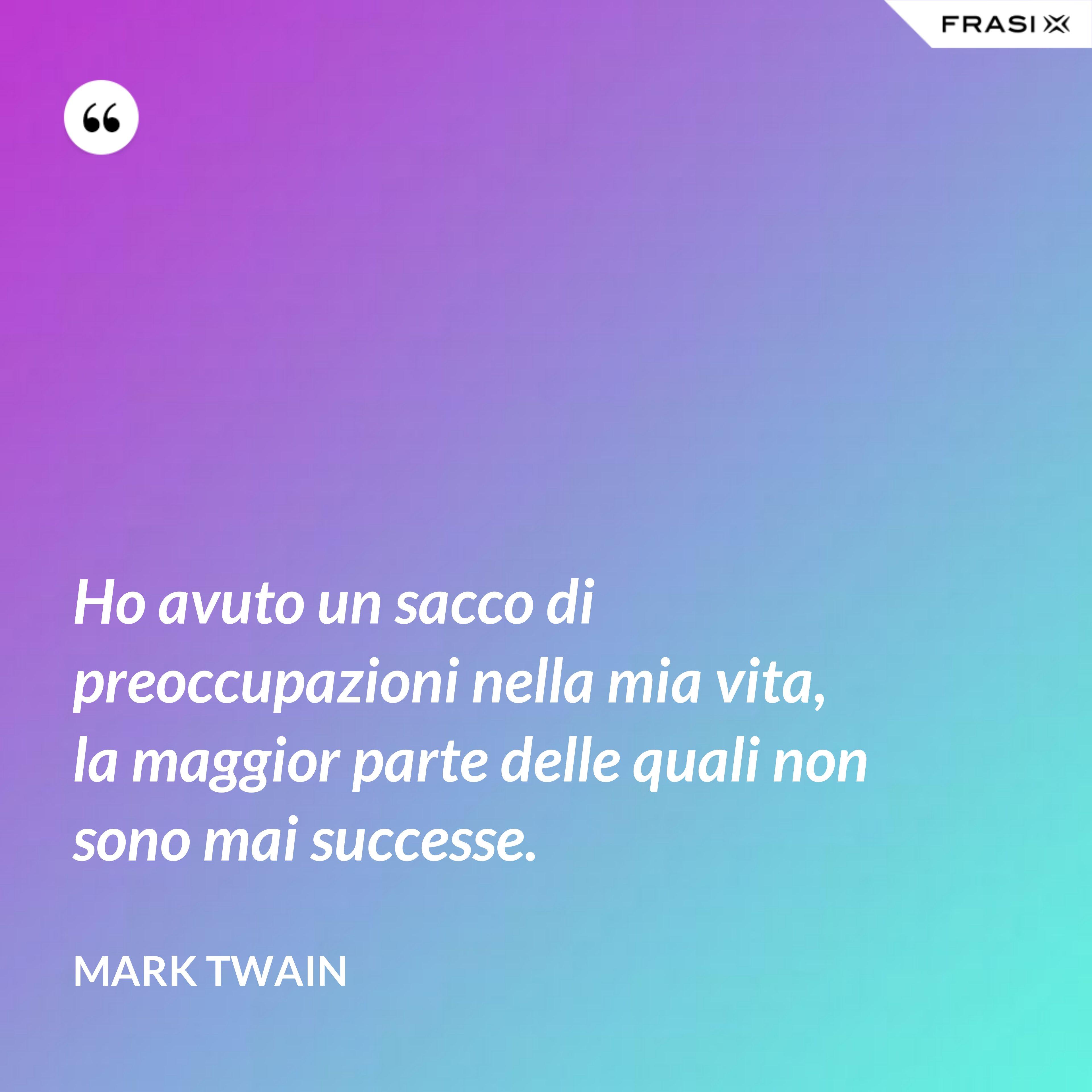 Ho avuto un sacco di preoccupazioni nella mia vita, la maggior parte delle quali non sono mai successe. - Mark Twain