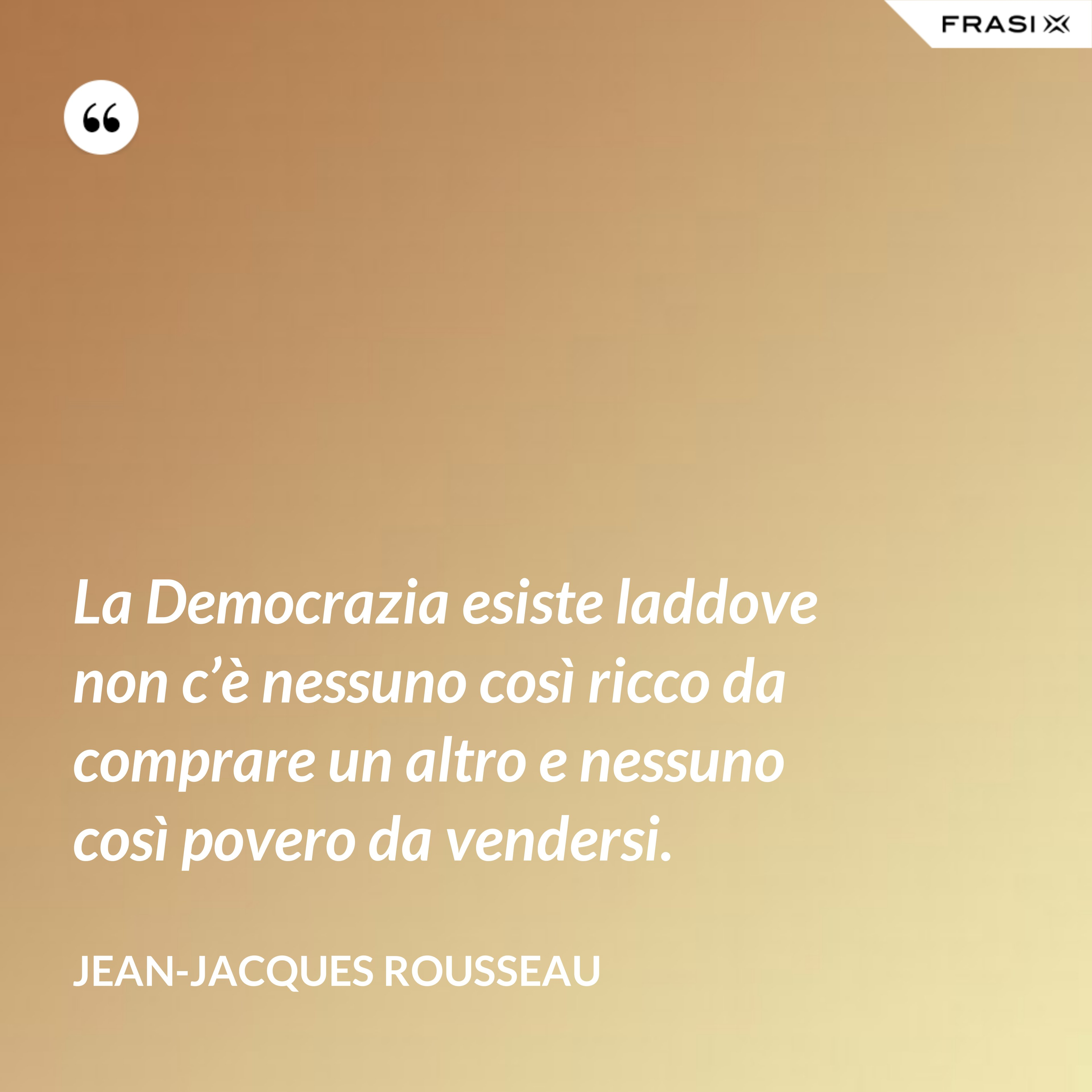La Democrazia esiste laddove non c'è nessuno così ricco da comprare un altro e nessuno così povero da vendersi. - Jean-Jacques Rousseau