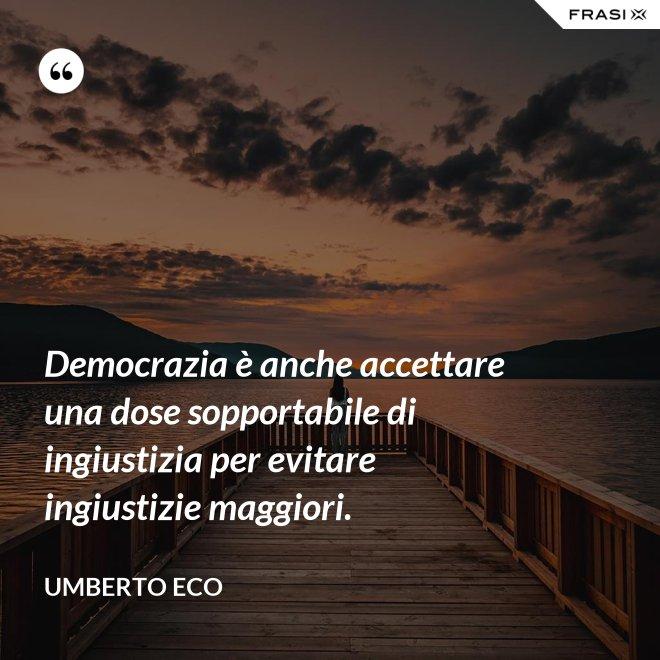 Democrazia è anche accettare una dose sopportabile di ingiustizia per evitare ingiustizie maggiori. - Umberto Eco
