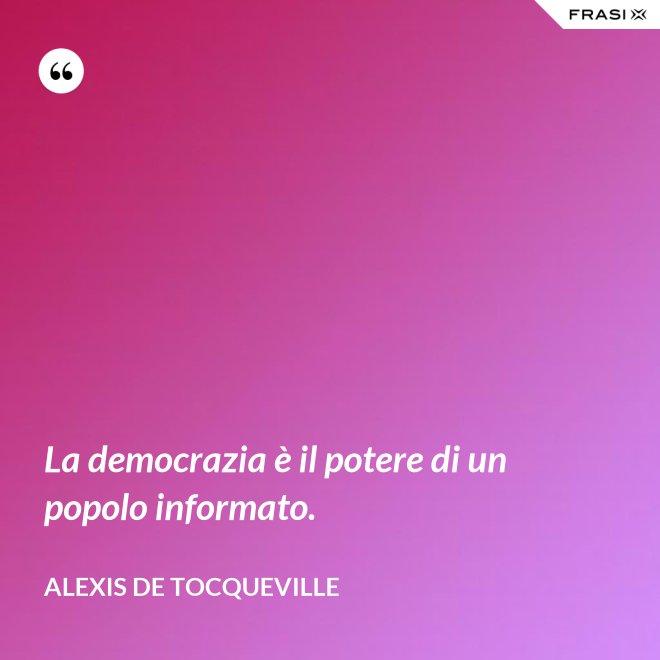 La democrazia è il potere di un popolo informato. - Alexis De Tocqueville