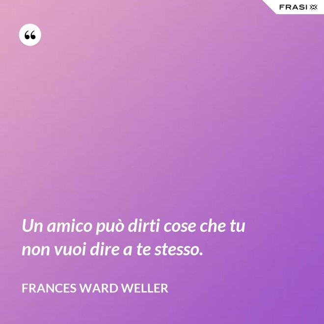 Un amico può dirti cose che tu non vuoi dire a te stesso. - Frances Ward Weller