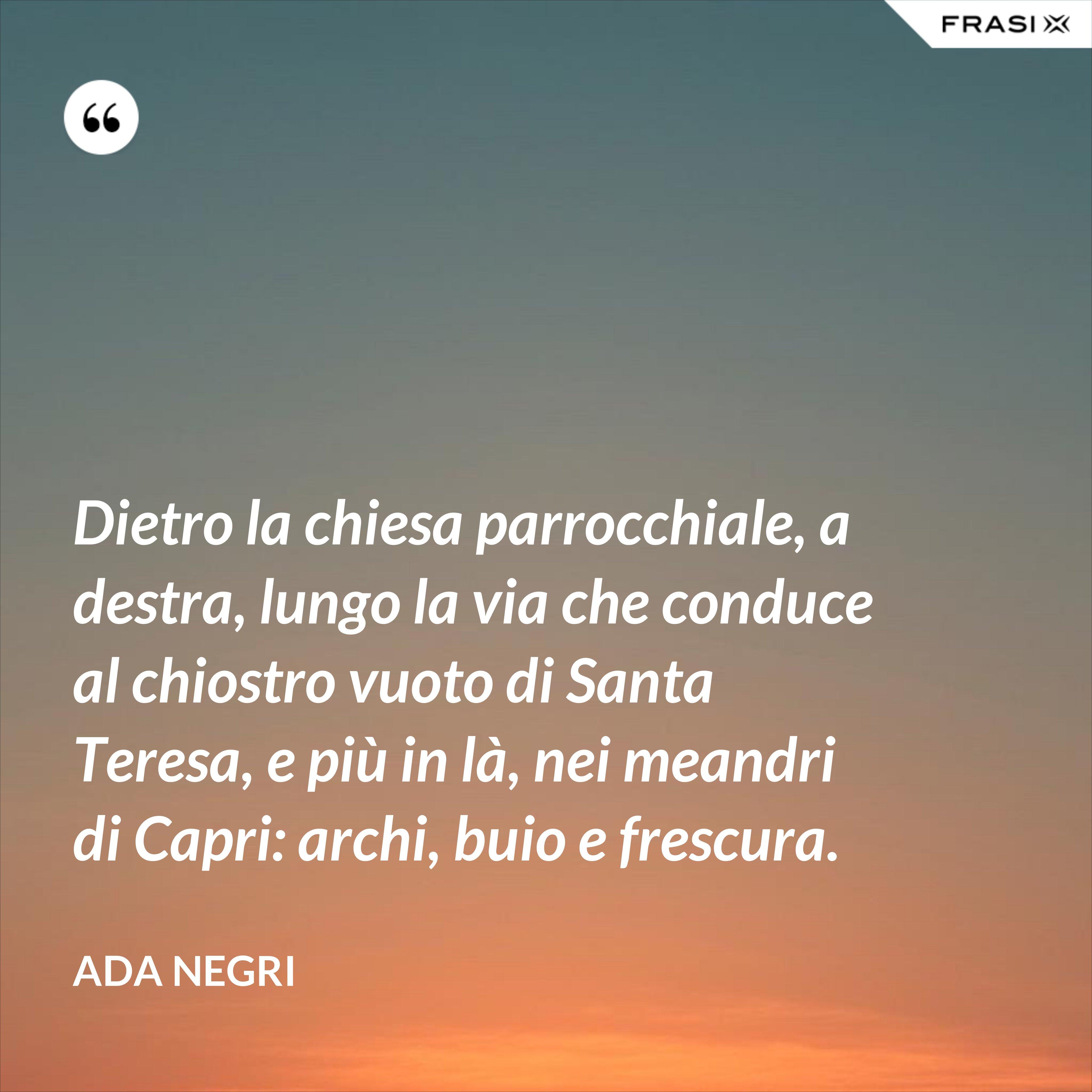 Dietro la chiesa parrocchiale, a destra, lungo la via che conduce al chiostro vuoto di Santa Teresa, e più in là, nei meandri di Capri: archi, buio e frescura. - Ada Negri