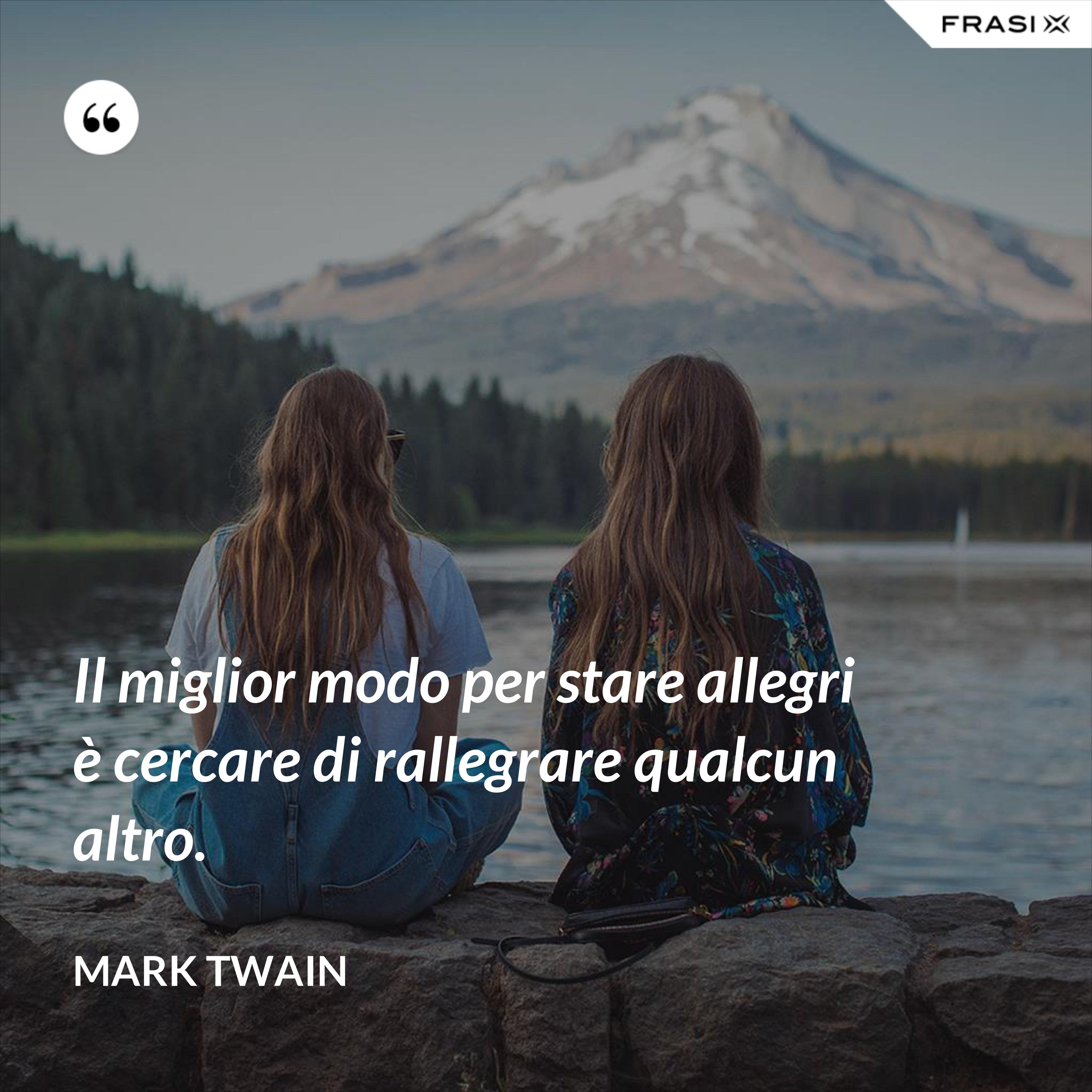 Il miglior modo per stare allegri è cercare di rallegrare qualcun altro. - Mark Twain