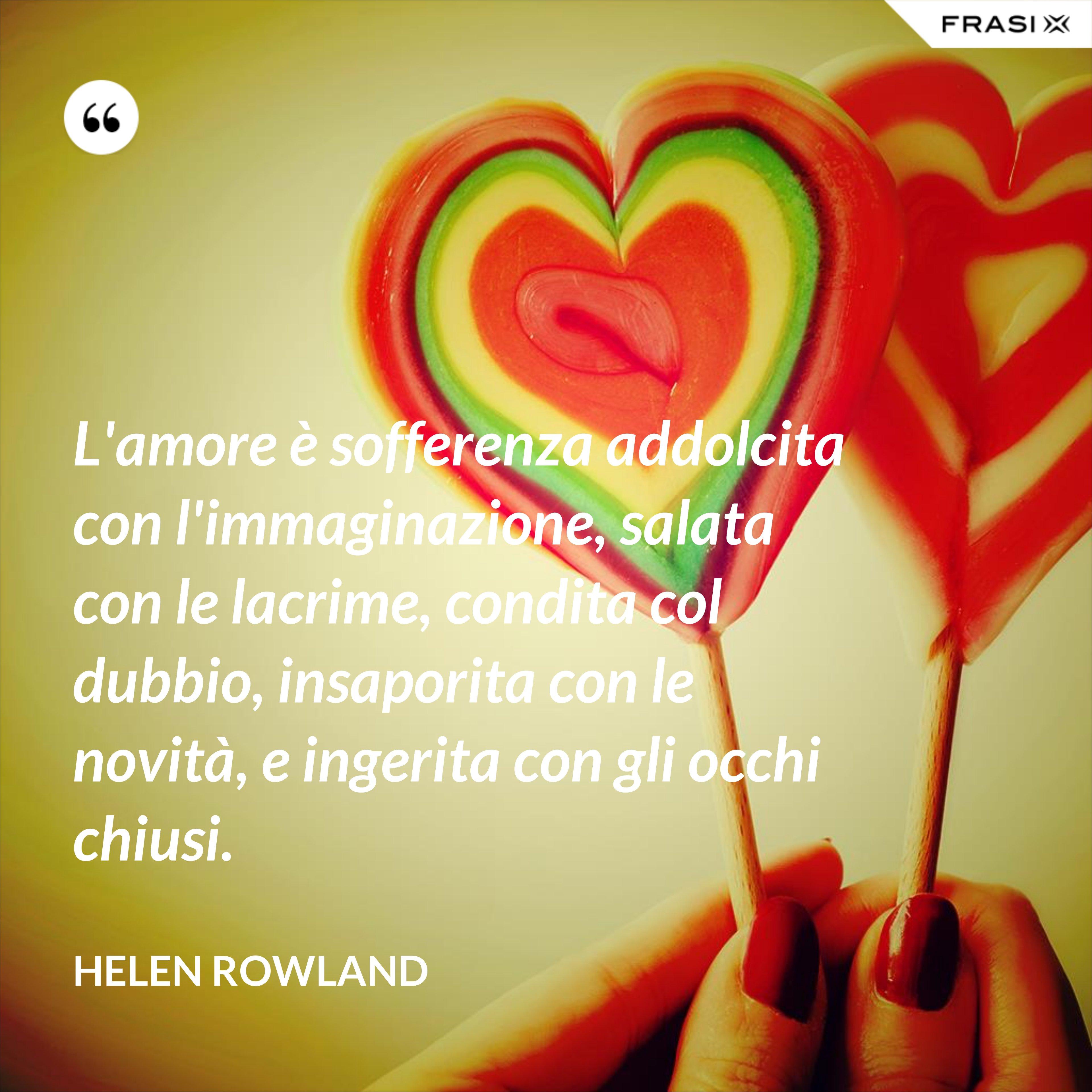 L'amore è sofferenza addolcita con l'immaginazione, salata con le lacrime, condita col dubbio, insaporita con le novità, e ingerita con gli occhi chiusi. - Helen Rowland