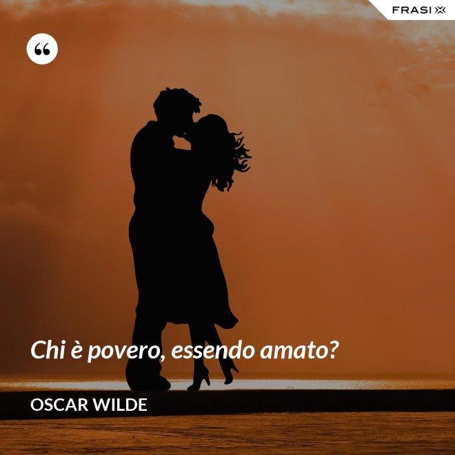 Chi è povero, essendo amato? - Oscar Wilde