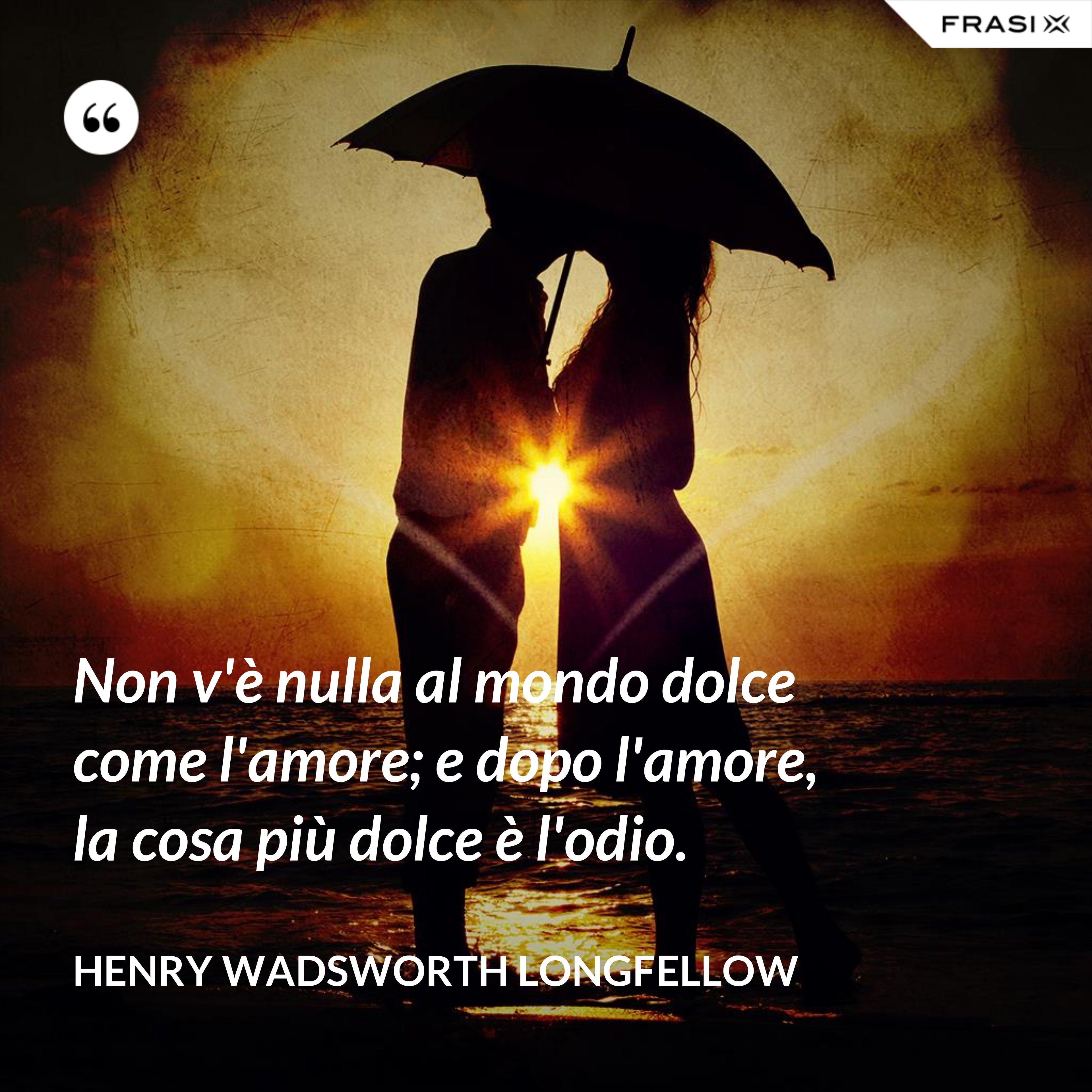 Non v'è nulla al mondo dolce come l'amore; e dopo l'amore, la cosa più dolce è l'odio. - Henry Wadsworth Longfellow