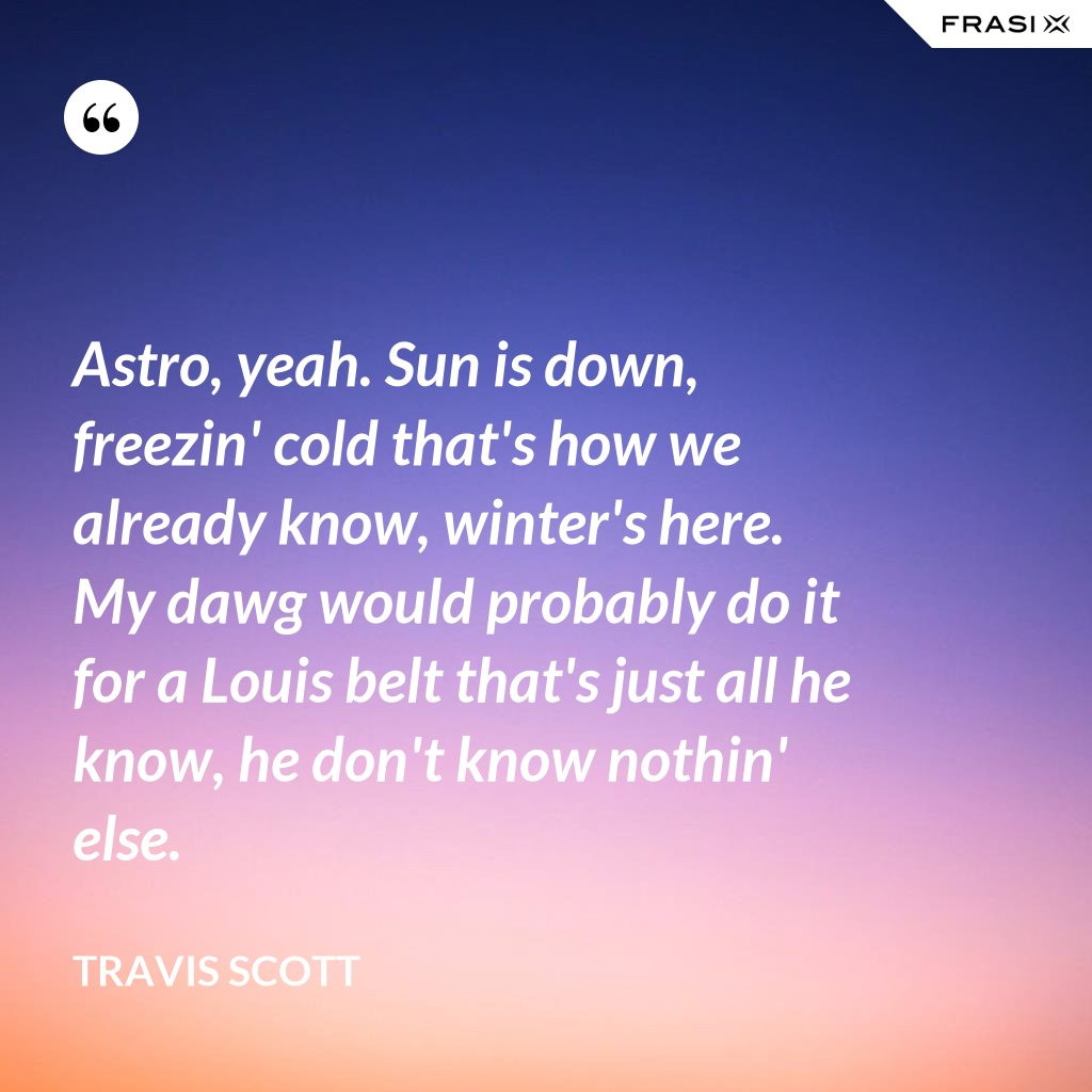 Astro, yeah. Sun is down, freezin' cold that's how we already know, winter's here. My dawg would probably do it for a Louis belt that's just all he know, he don't know nothin' else. - Travis Scott