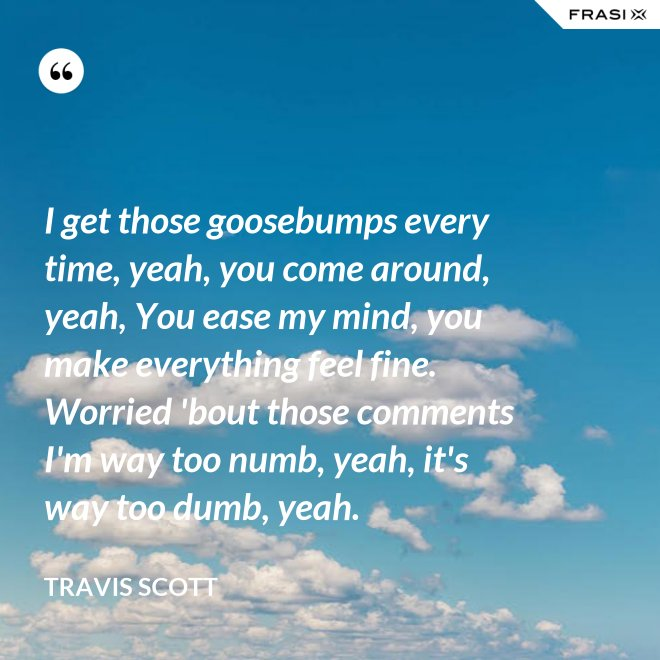 I get those goosebumps every time, yeah, you come around, yeah, You ease my mind, you make everything feel fine. Worried 'bout those comments I'm way too numb, yeah, it's way too dumb, yeah. - Travis Scott