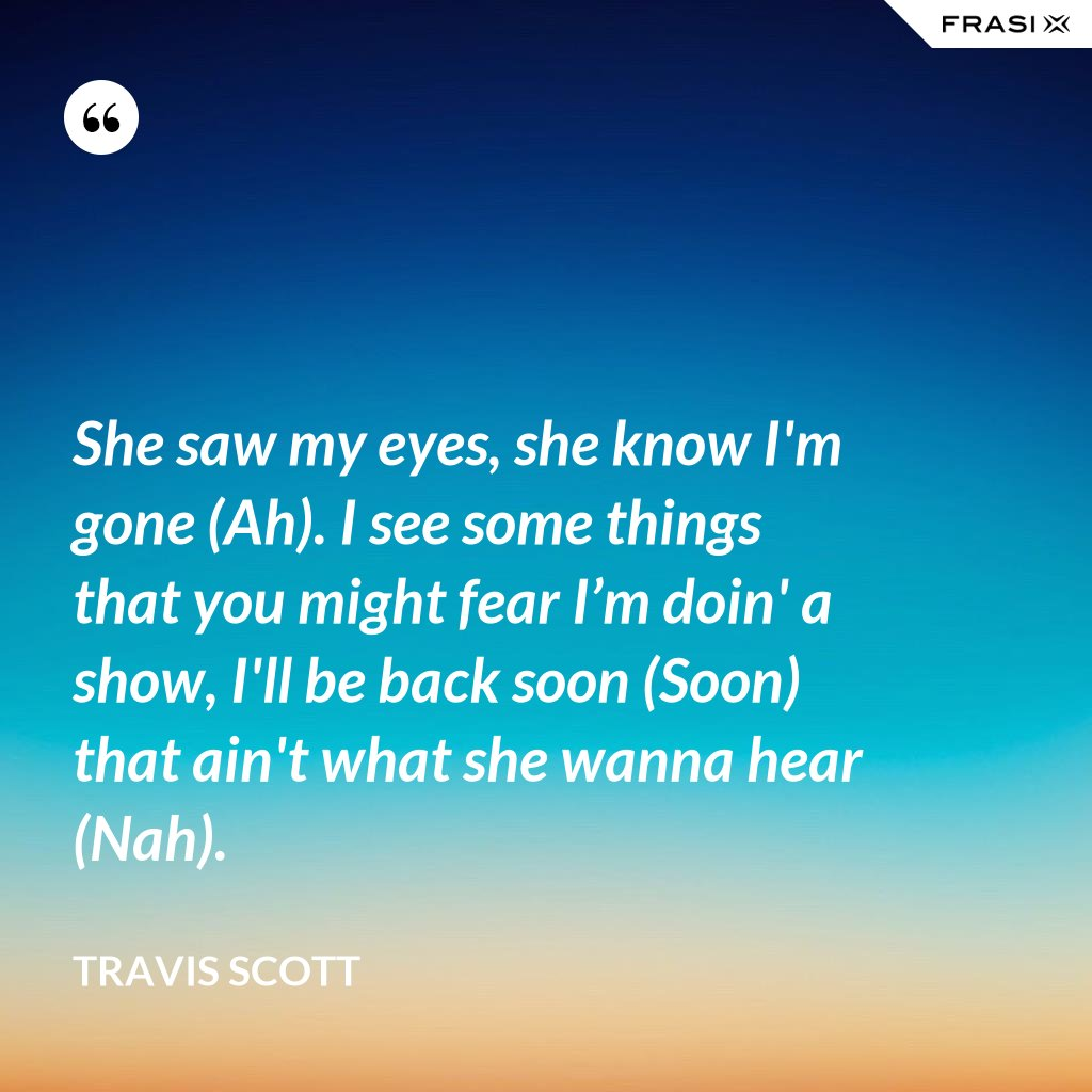 She saw my eyes, she know I'm gone (Ah). I see some things that you might fear I'm doin' a show, I'll be back soon (Soon) that ain't what she wanna hear (Nah). - Travis Scott