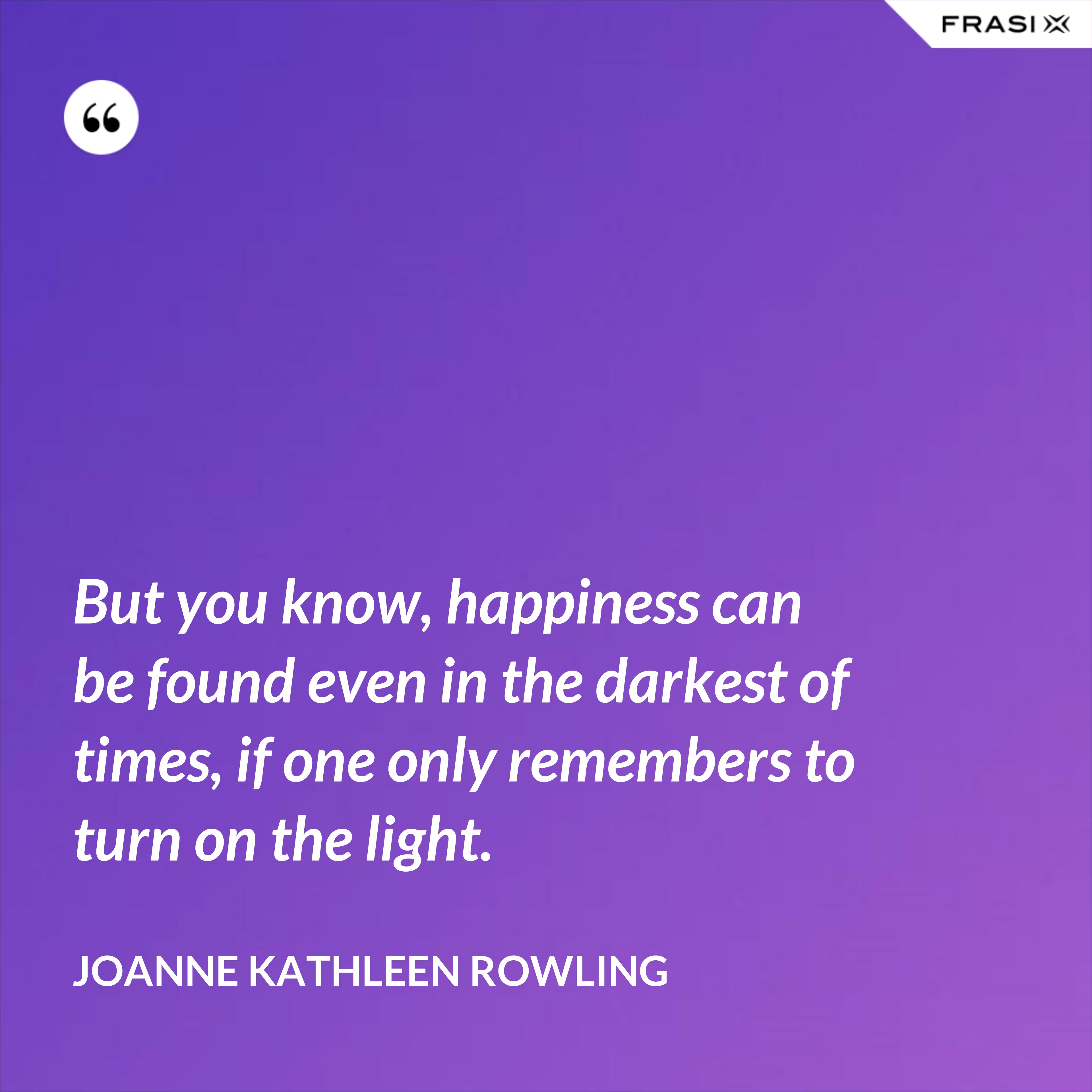 But you know, happiness can be found even in the darkest of times, if one only remembers to turn on the light. - Joanne Kathleen Rowling