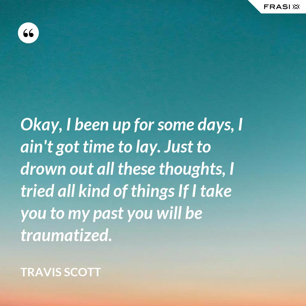 Okay, I been up for some days, I ain't got time to lay. Just to drown out all these thoughts, I tried all kind of things If I take you to my past you will be traumatized. - Travis Scott
