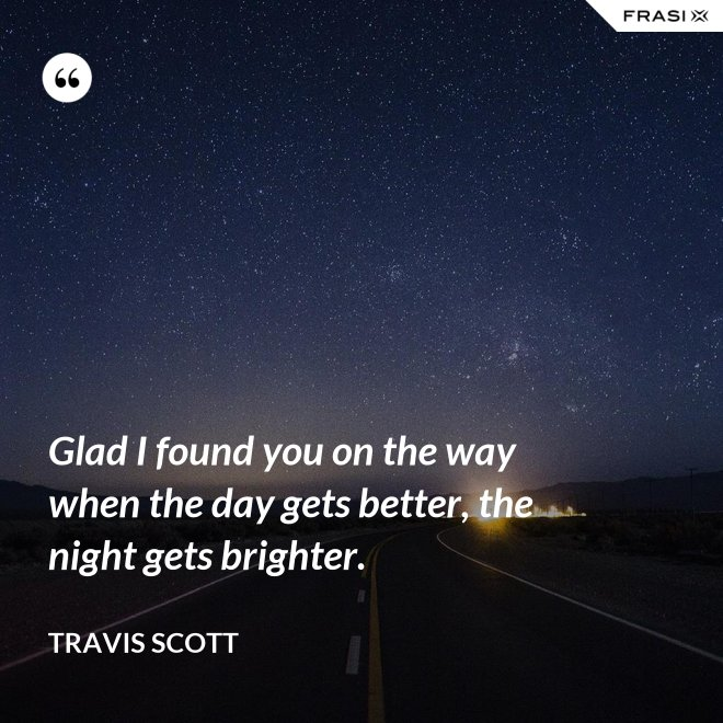 Glad I found you on the way when the day gets better, the night gets brighter. - Travis Scott