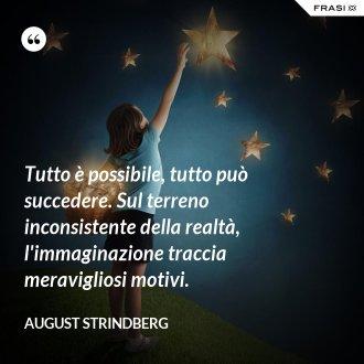 Tutto è possibile, tutto può succedere. Sul terreno inconsistente della realtà, l'immaginazione traccia meravigliosi motivi.