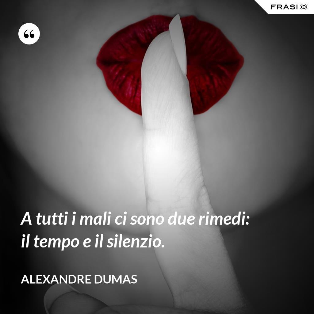 A tutti i mali ci sono due rimedi: il tempo e il silenzio. - Alexandre Dumas