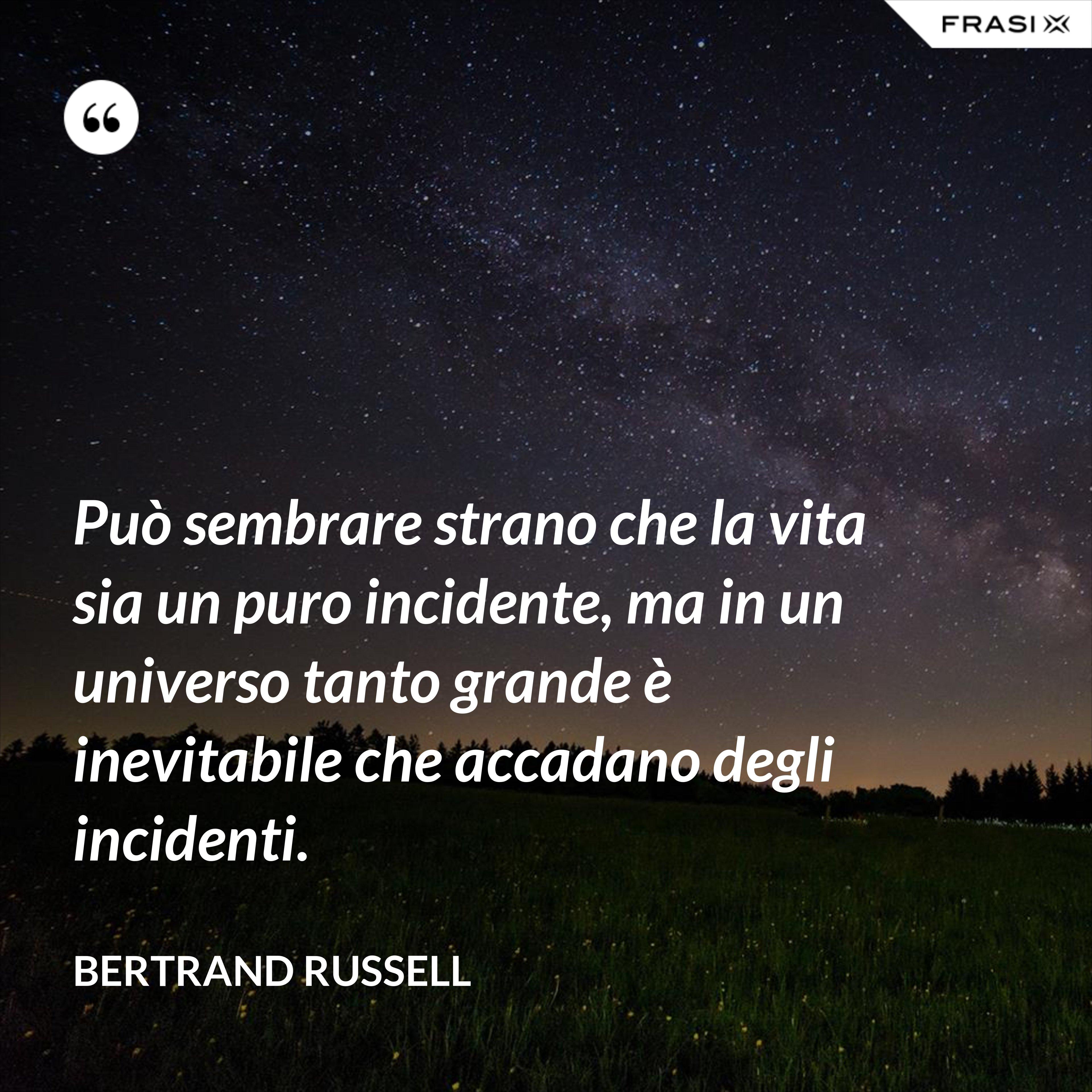 Può sembrare strano che la vita sia un puro incidente, ma in un universo tanto grande è inevitabile che accadano degli incidenti. - Bertrand Russell